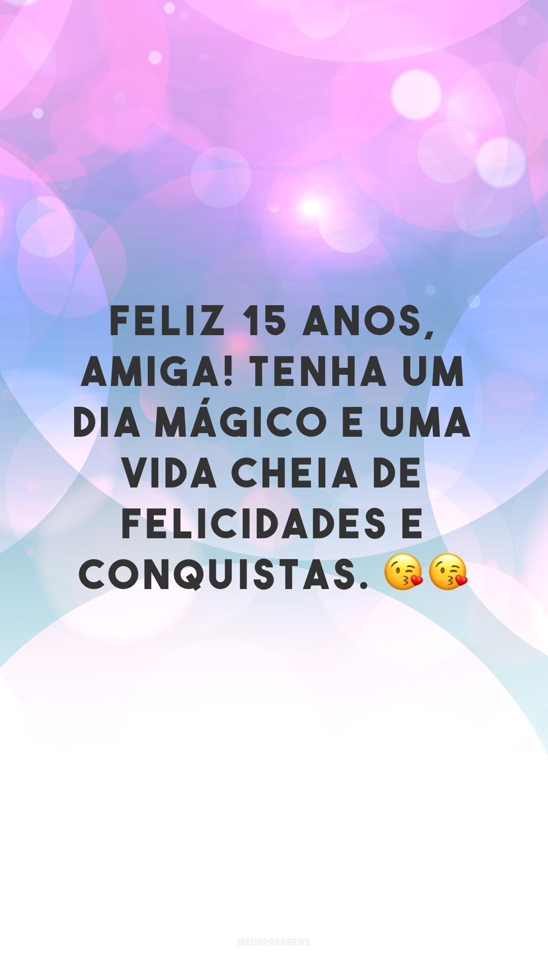 Feliz 15 anos, amiga! Tenha um dia mágico e uma vida cheia de felicidades e conquistas. 😘😘