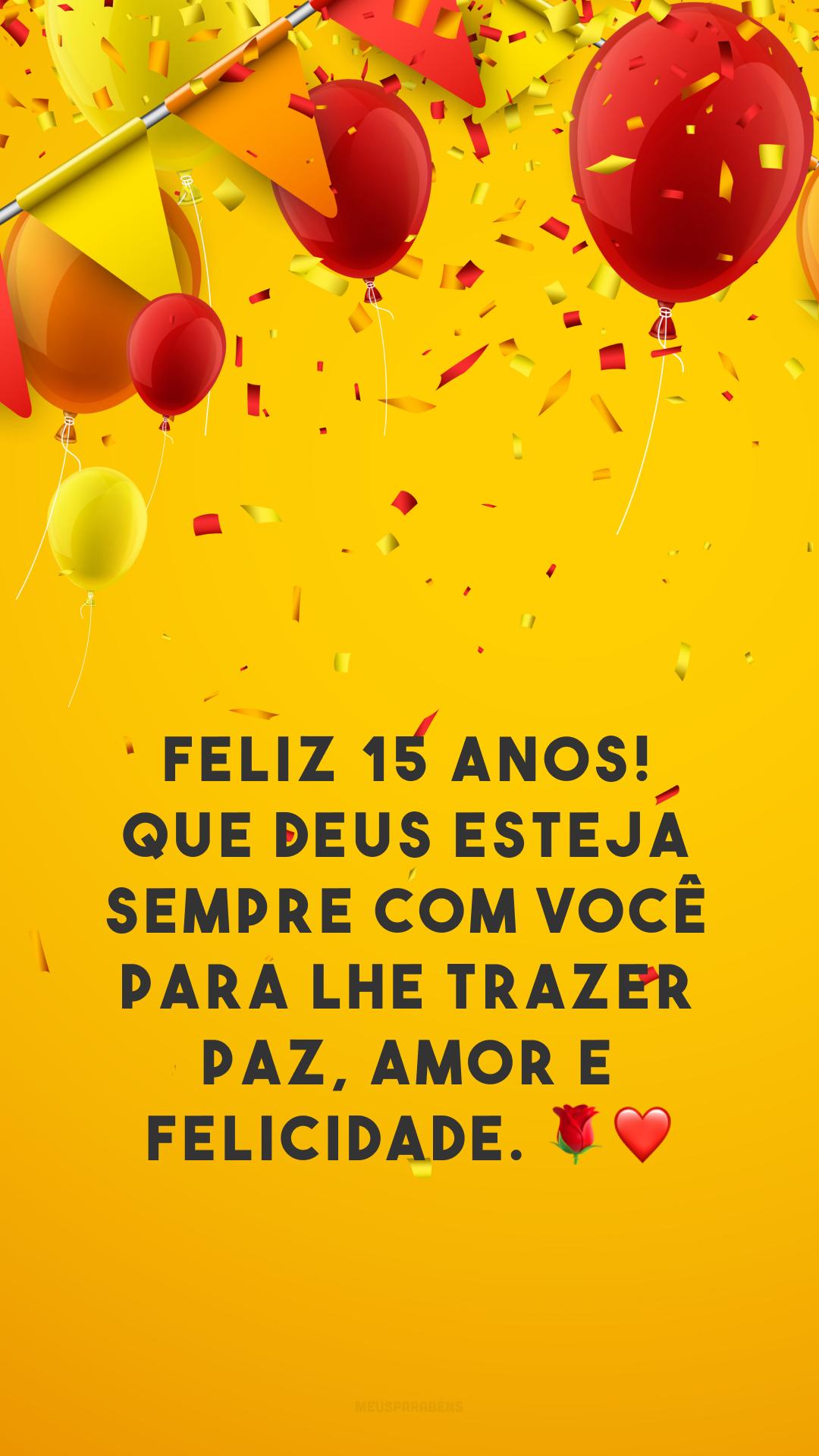 Feliz 15 anos! Que Deus esteja sempre com você para lhe trazer paz, amor e felicidade. 🌹❤