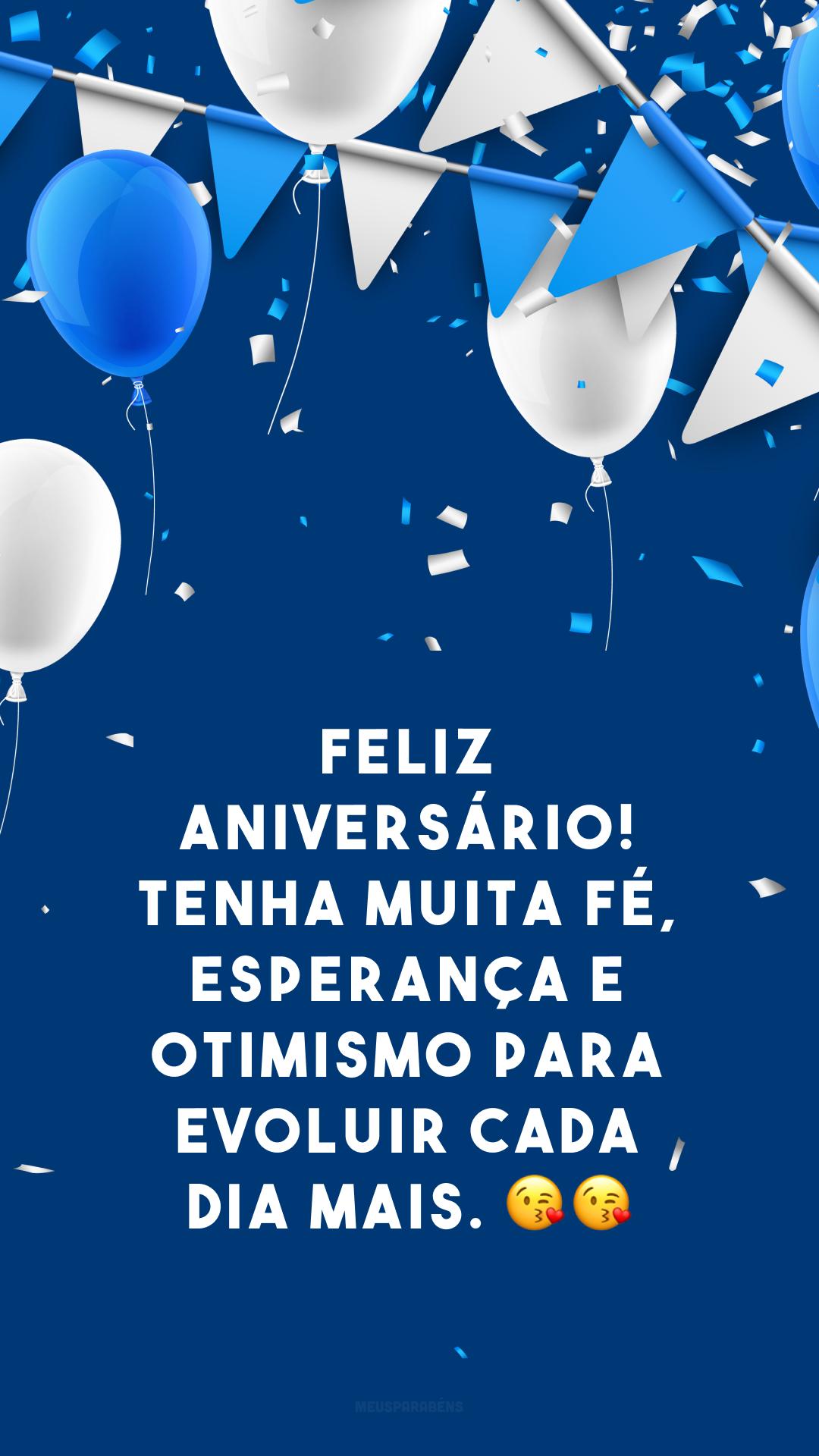 Feliz aniversário! Tenha muita fé, esperança e otimismo para evoluir cada dia mais. 😘😘
