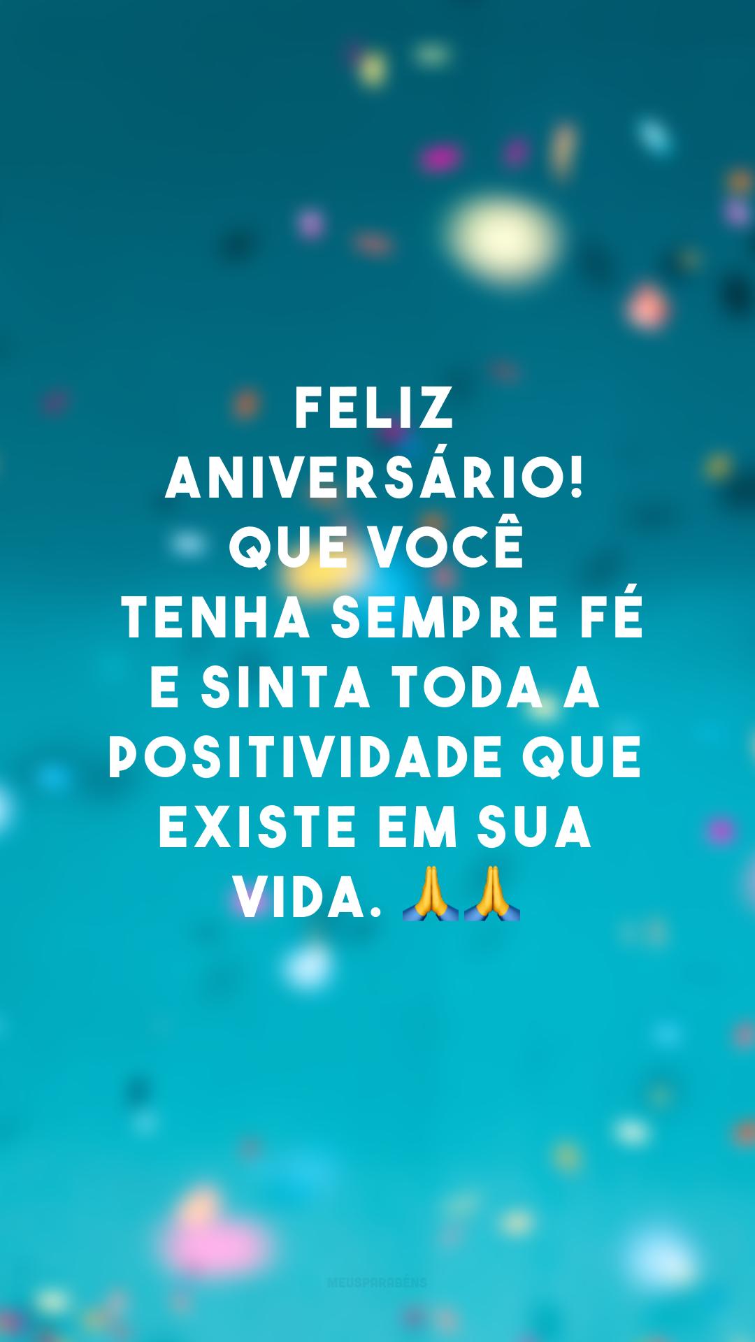 Feliz aniversário! Que você tenha sempre fé e sinta toda a positividade que existe em sua vida. 🙏🙏