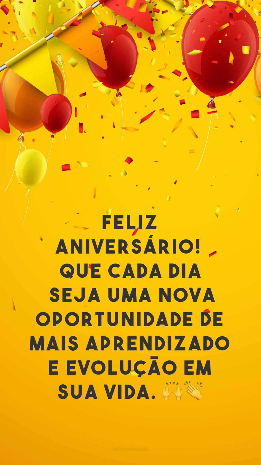Feliz aniversário! Que cada dia seja uma nova oportunidade de mais aprendizado e evolução em sua vida. 🙌👏