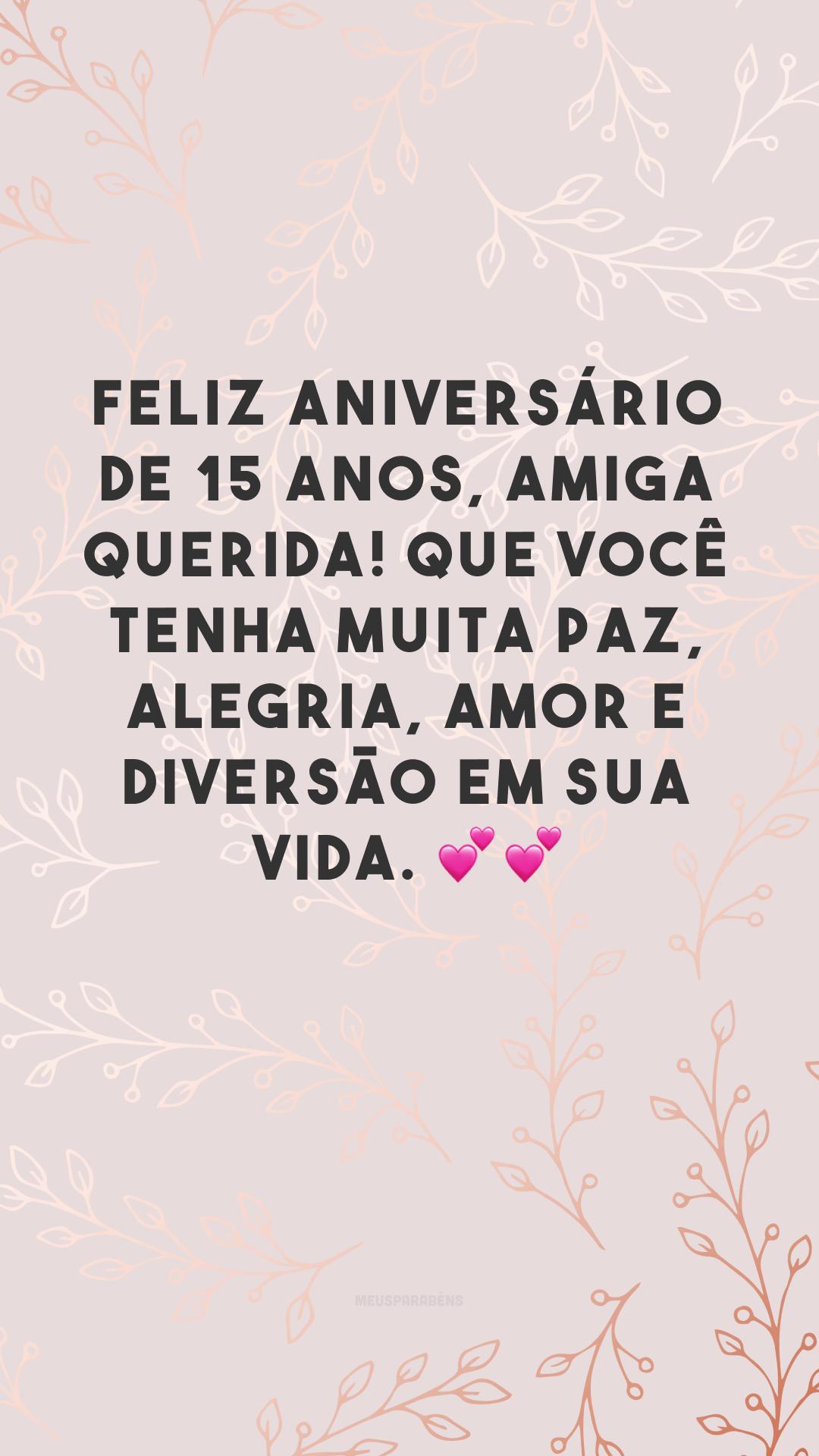 Feliz aniversário de 15 anos, amiga querida! Que você tenha muita paz, alegria, amor e diversão em sua vida. 💕💕