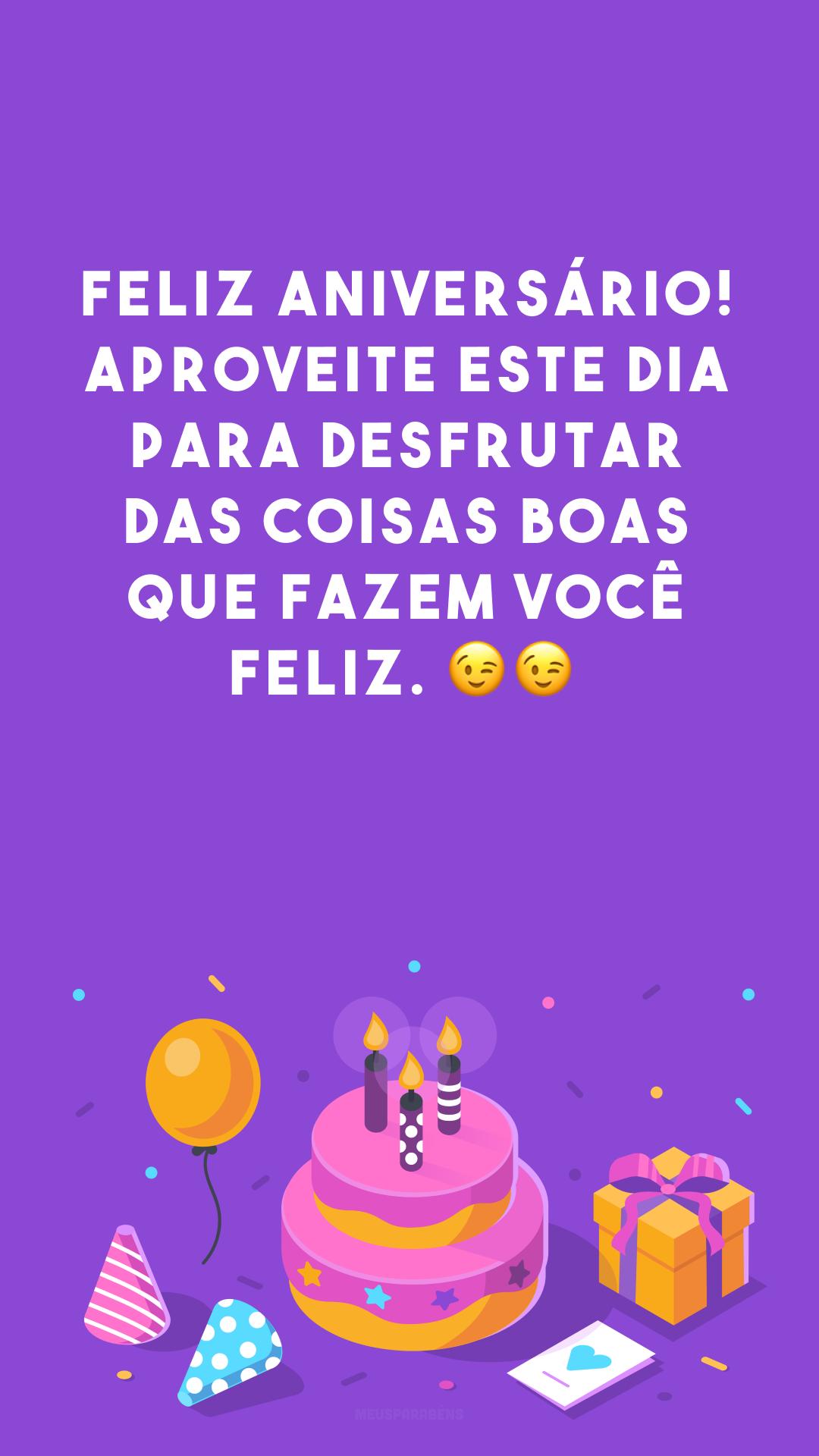 Feliz aniversário! Aproveite este dia para desfrutar das coisas boas que fazem você feliz. 😉😉<br />