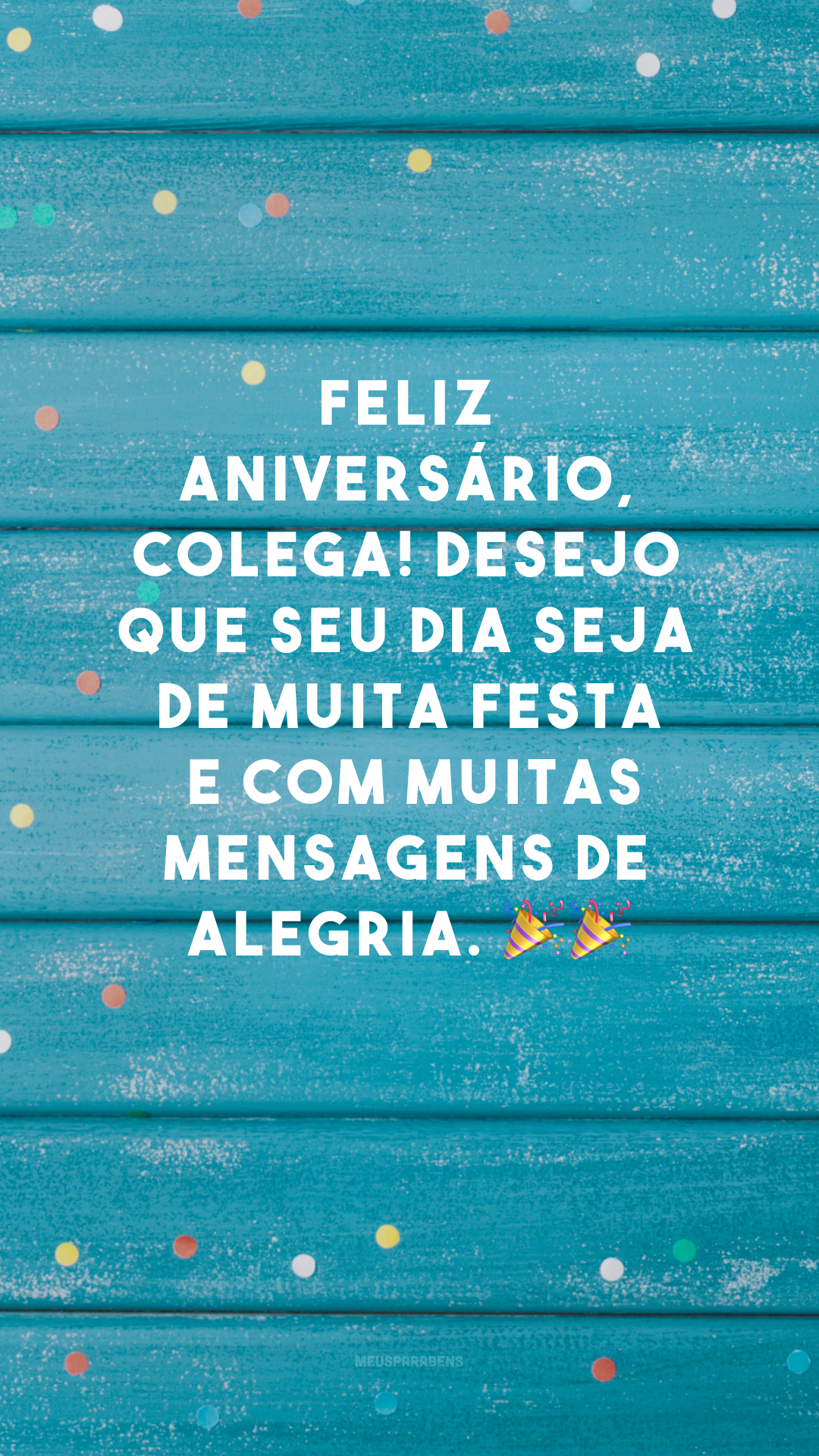 Feliz aniversário, colega! Desejo que seu dia seja de muita festa e com muitas mensagens de alegria. 🎉🎉