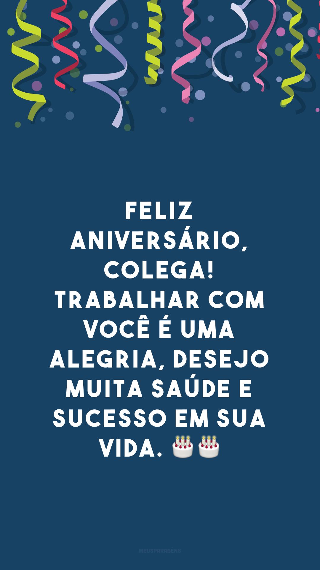 Feliz aniversário, colega! Trabalhar com você é uma alegria, desejo muita saúde e sucesso em sua vida. 🎂🎂