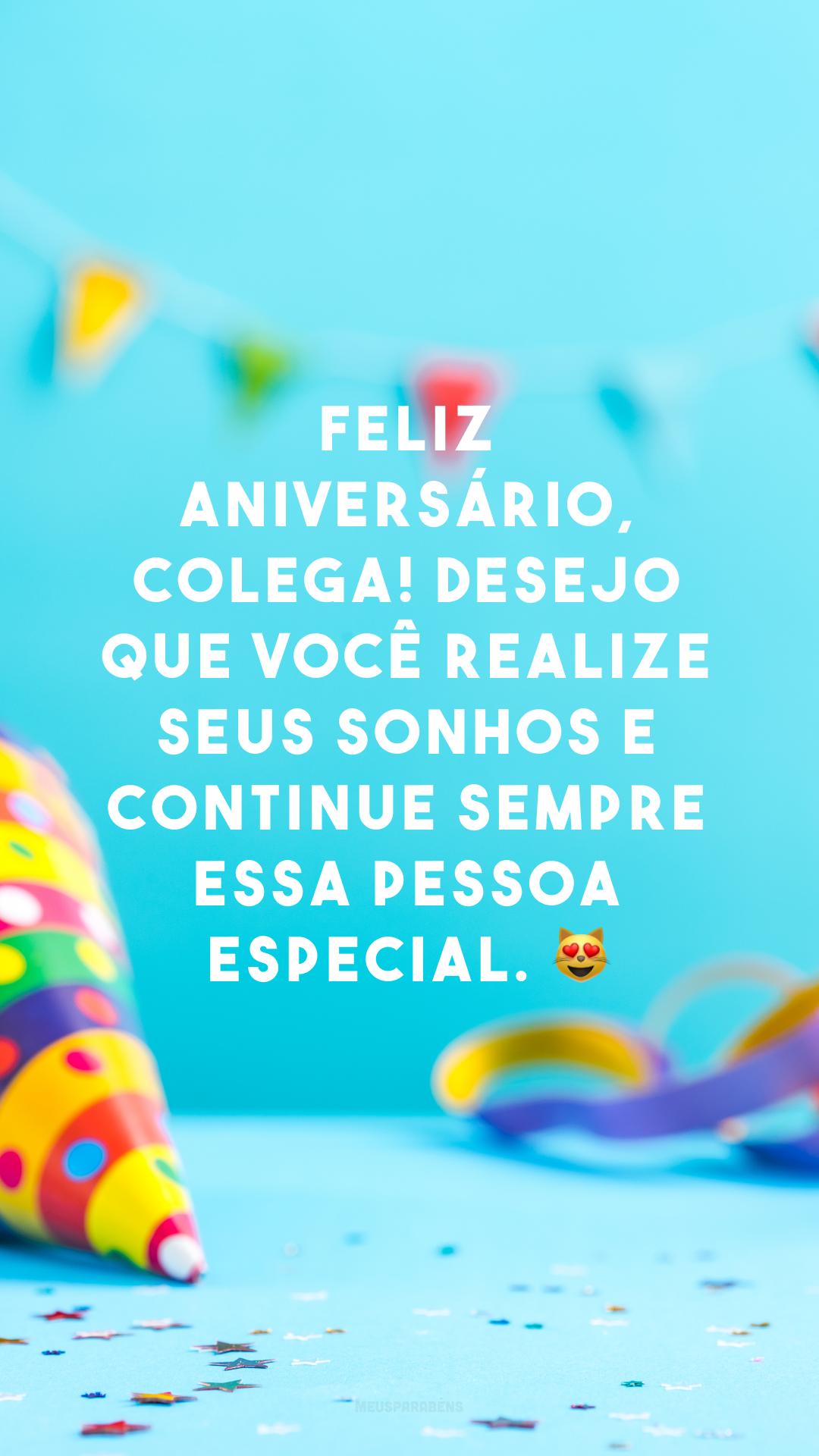 Feliz aniversário, colega! Desejo que você realize seus sonhos e continue sempre essa pessoa especial. 😻