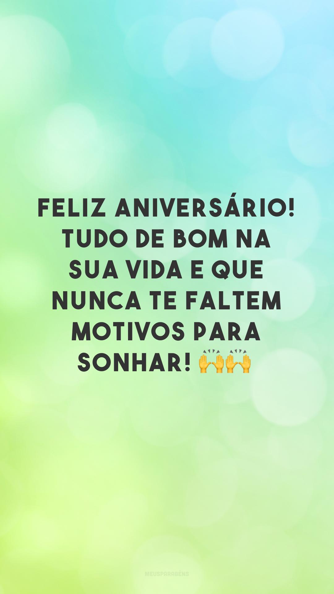 Feliz aniversário! Tudo de bom na sua vida e que nunca te faltem motivos para sonhar! 🙌🙌<br />