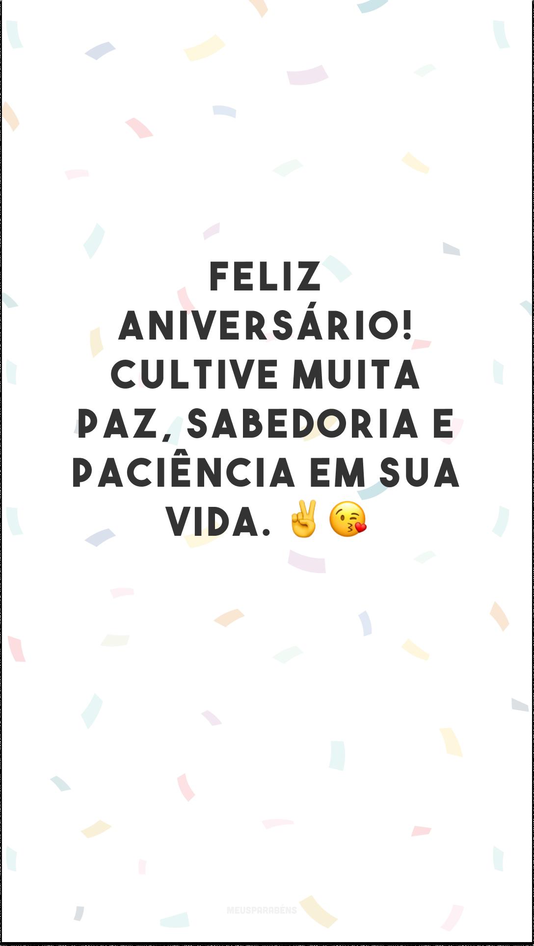 Feliz aniversário! Cultive muita paz, sabedoria e paciência em sua vida. ✌😘