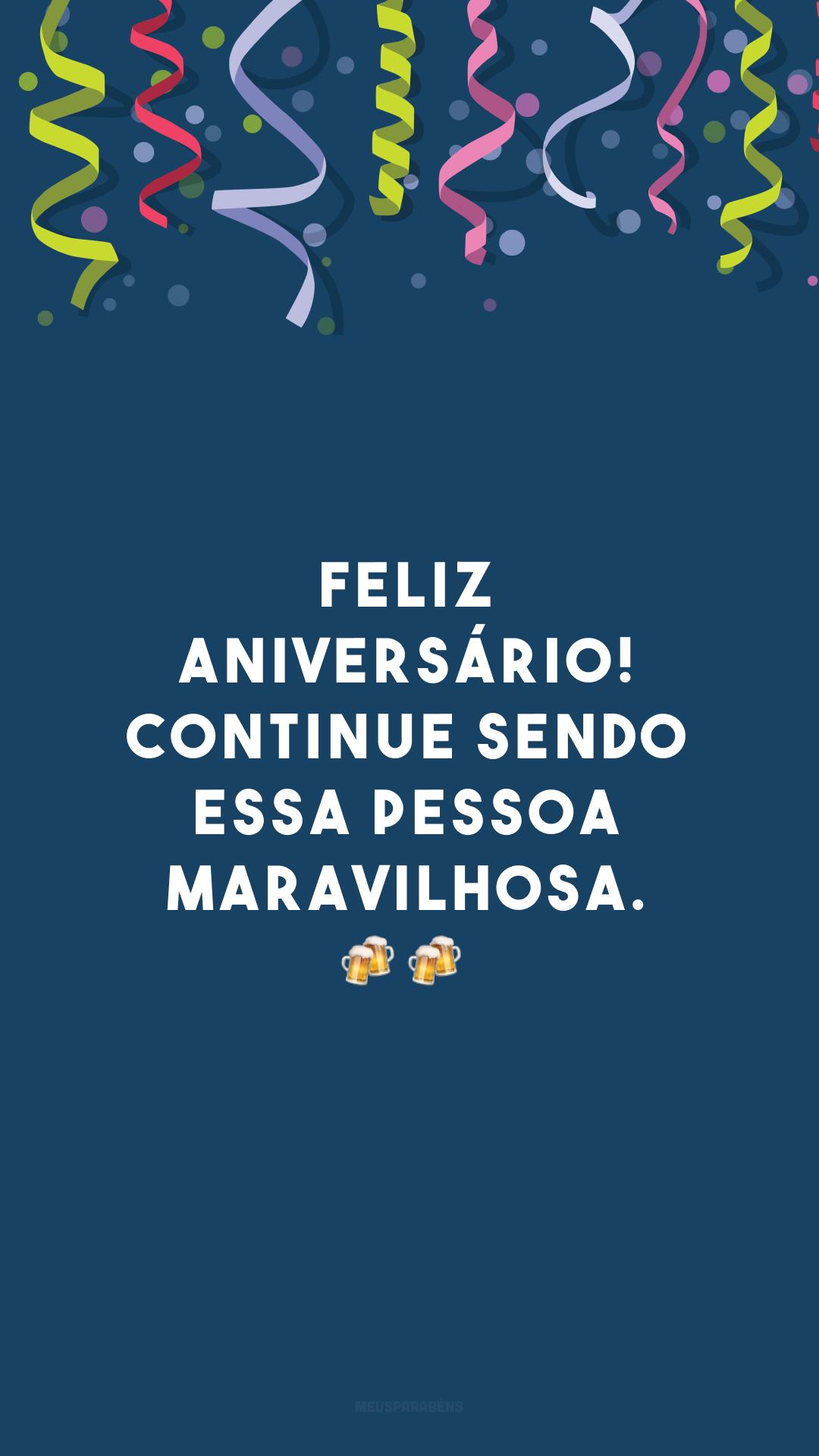 Feliz aniversário! Continue sendo essa pessoa maravilhosa. 🍻🍻<br />