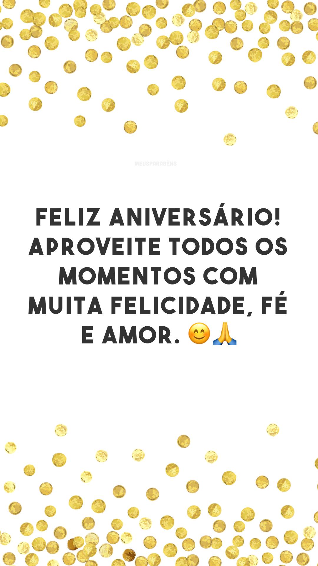 Feliz aniversário! Aproveite todos os momentos com muita felicidade, fé e amor. 😊🙏