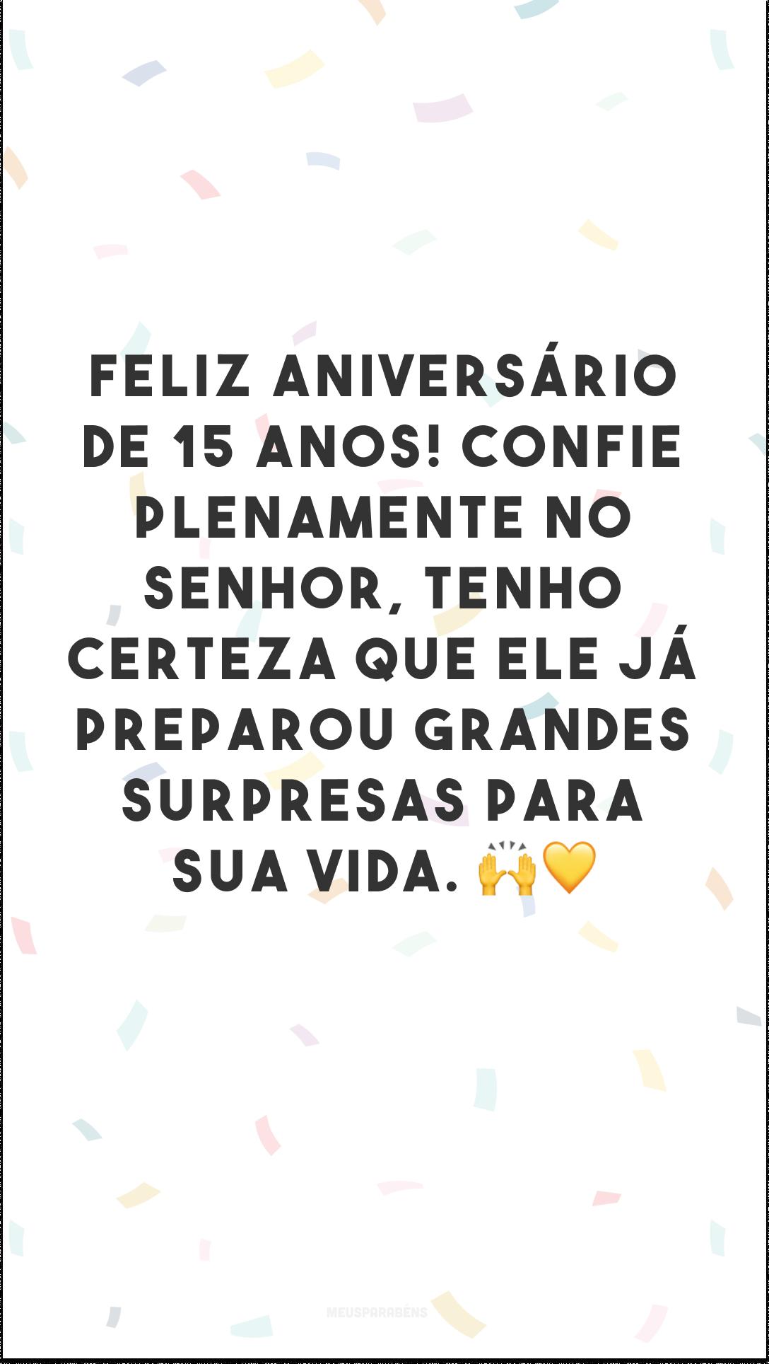 Feliz aniversário de 15 anos! Confie plenamente no Senhor, tenho certeza que Ele já preparou grandes surpresas para sua vida. 🙌💛