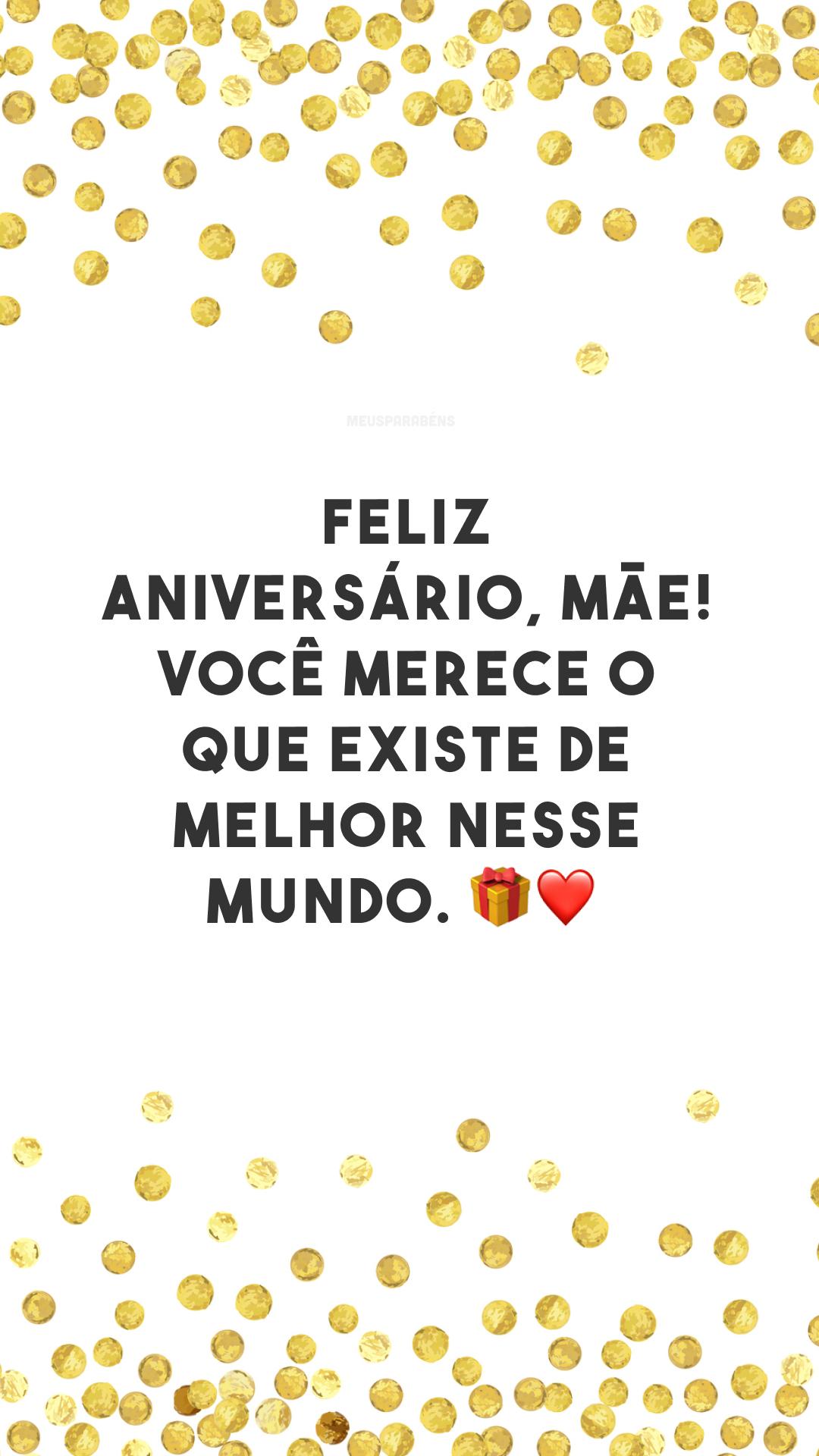 Feliz aniversário, mãe! Você merece o que existe de melhor nesse mundo. ?❤