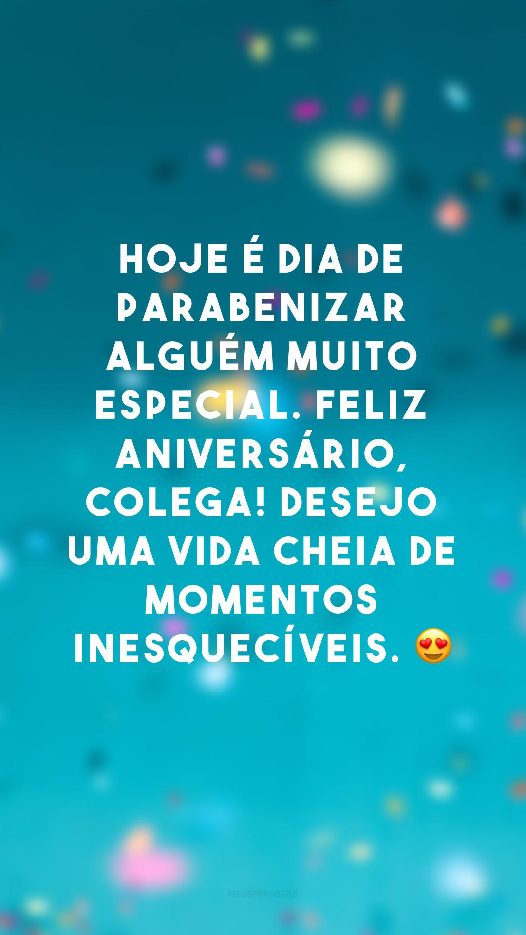 Hoje é dia de parabenizar alguém muito especial. Feliz aniversário, colega! Desejo uma vida cheia de momentos inesquecíveis. 😍