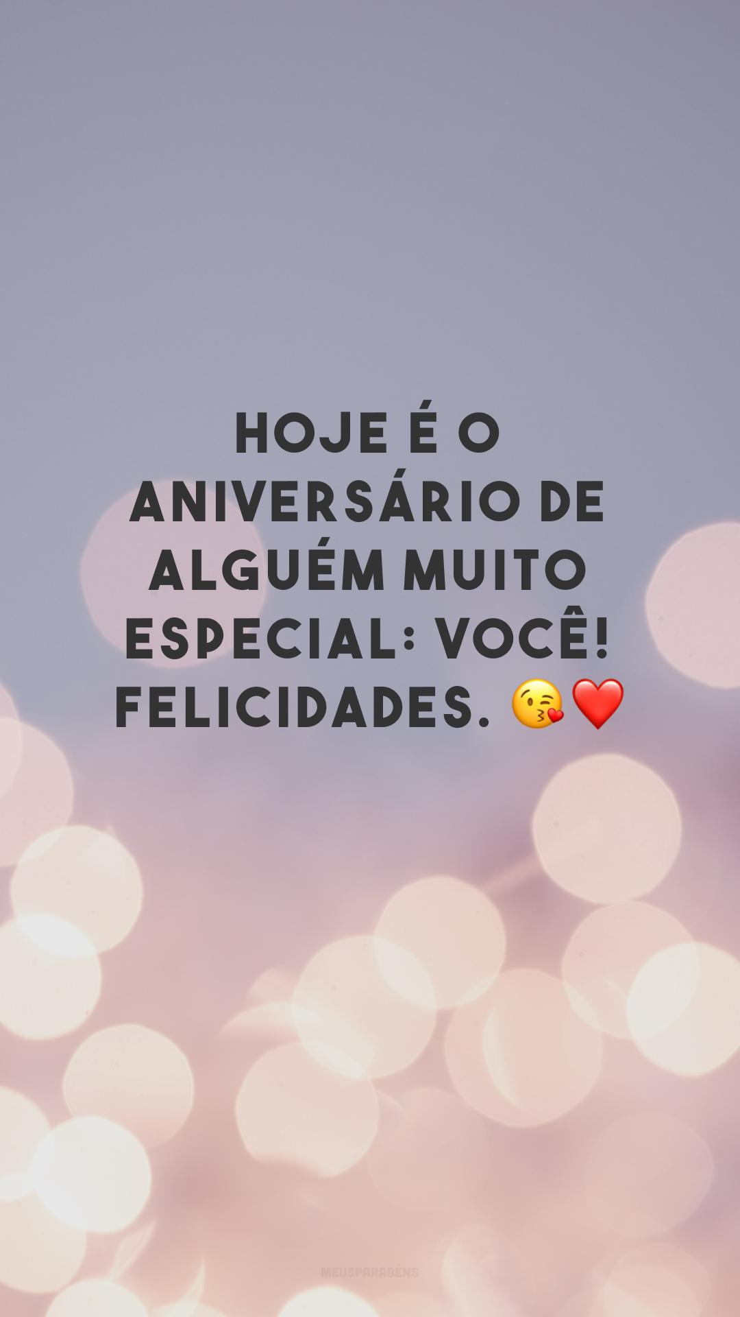 Hoje é o aniversário de alguém muito especial: você! Felicidades. 😘❤