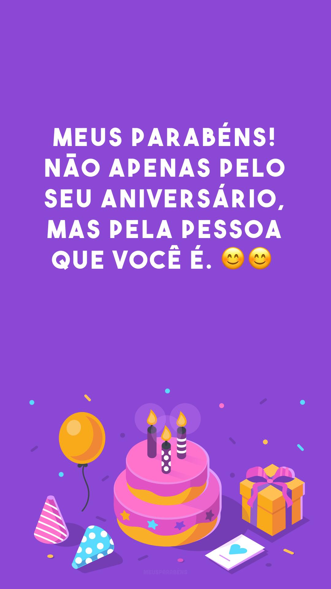 Meus parabéns! Não apenas pelo seu aniversário, mas pela pessoa que você é. 😊😊<br />