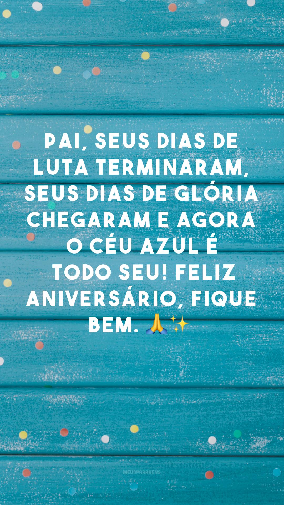 Pai, seus dias de luta terminaram, seus dias de glória chegaram e agora o céu azul é todo seu! Feliz aniversário, fique bem. 🙏✨<br />