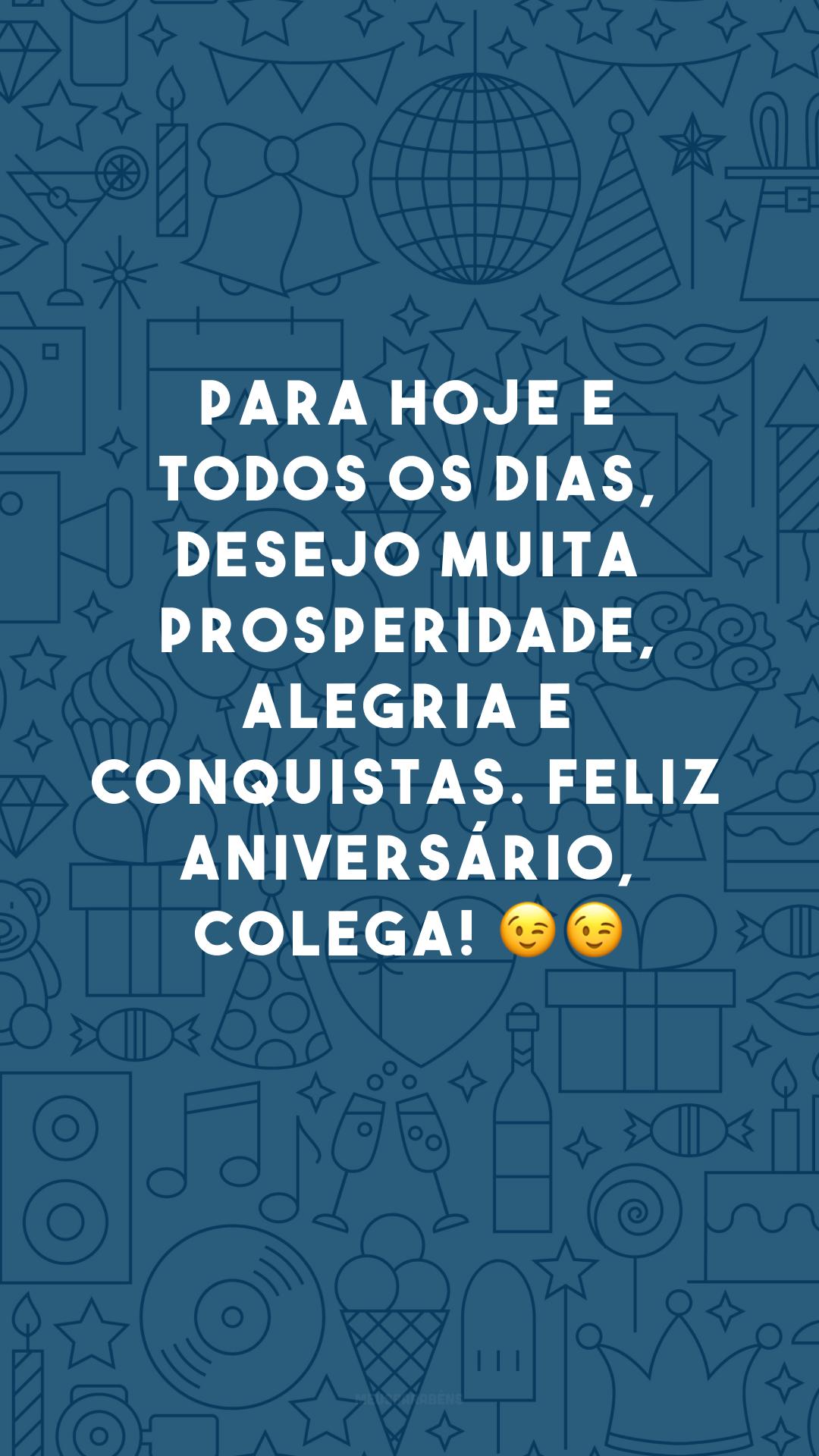 Para hoje e todos os dias, desejo muita prosperidade, alegria e conquistas. Feliz aniversário, colega! 😉😉