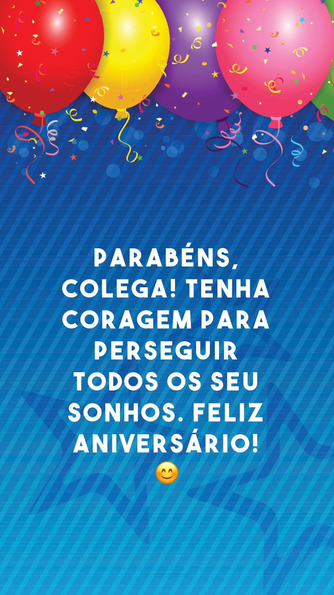 Parabéns, colega! Tenha coragem para perseguir todos os seu sonhos. Feliz aniversário! 😊