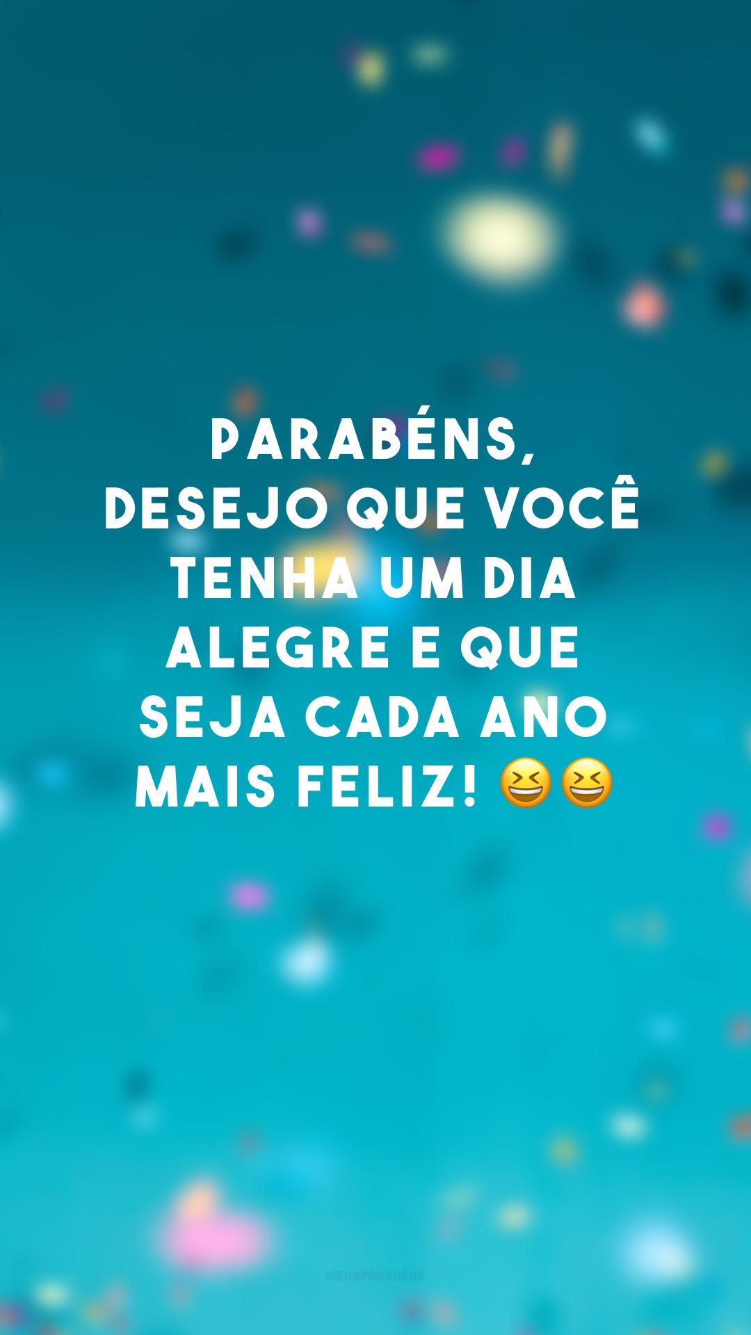 Parabéns, desejo que você tenha um dia alegre e que seja cada ano mais feliz! 😆😆