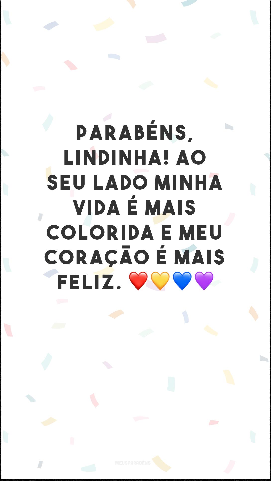 Parabéns, lindinha! Ao seu lado minha vida é mais colorida e meu coração é mais feliz. ❤💛💙💜