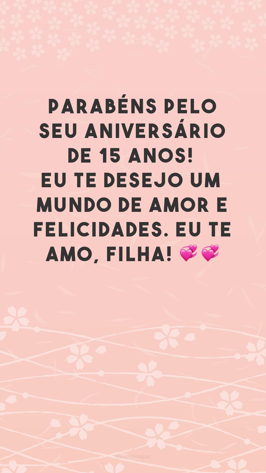 Parabéns pelo seu aniversário de 15 anos! Eu te desejo um mundo de amor e felicidades. Eu te amo, filha! 💞💞
