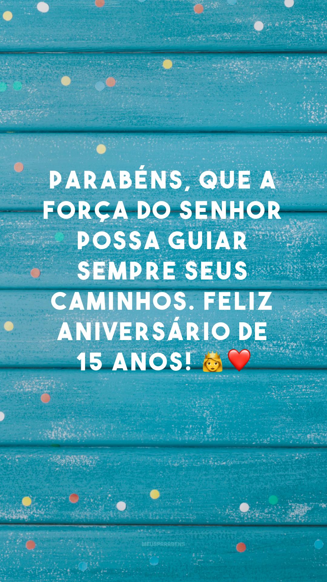 Parabéns, que a força do Senhor possa guiar sempre seus caminhos. Feliz aniversário de 15 anos! 👸❤