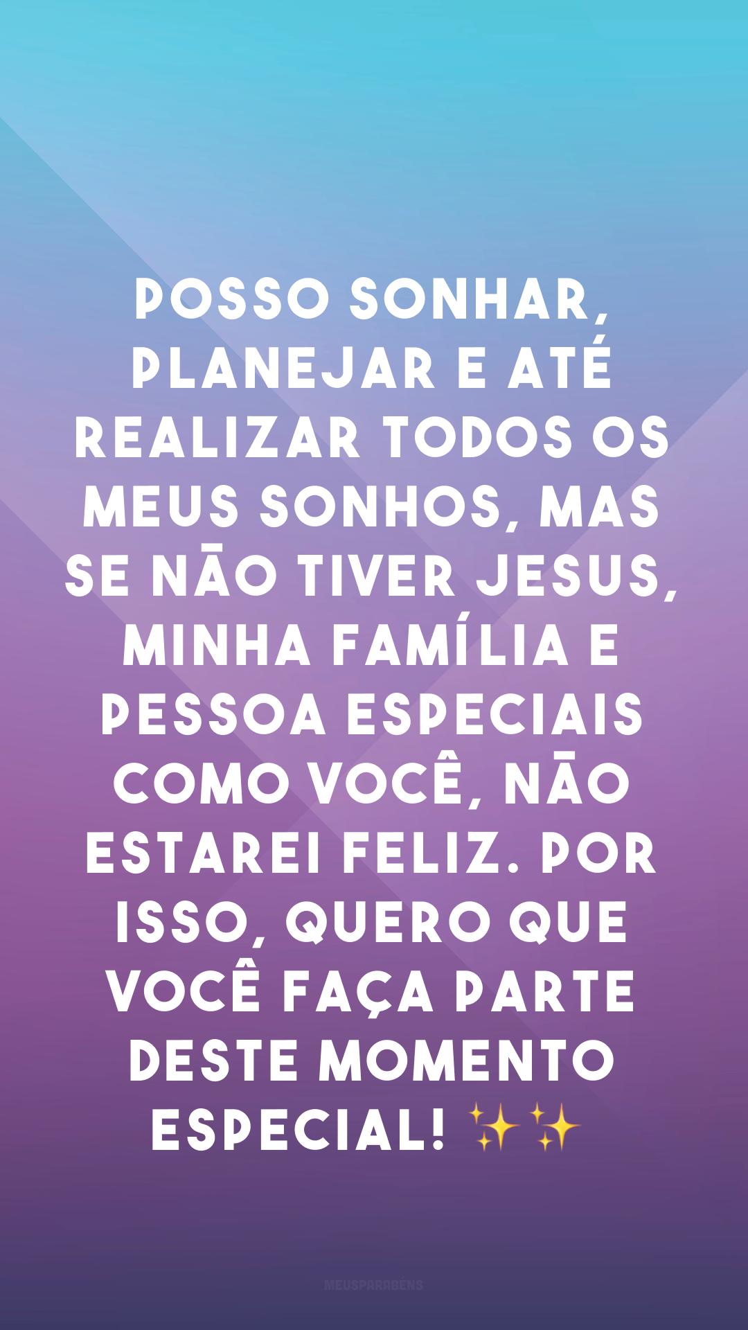Posso sonhar, planejar e até realizar todos os meus sonhos, mas se não tiver Jesus, minha família e pessoa especiais como você, não estarei feliz. Por isso, quero que você faça parte deste momento especial! ✨✨