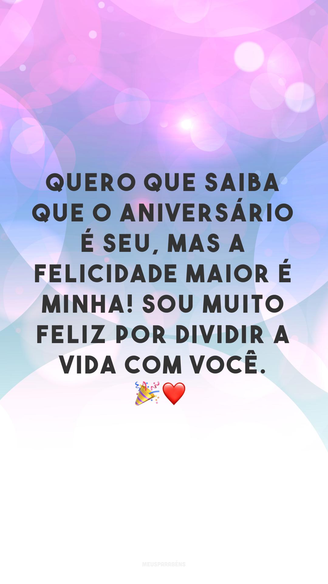 Quero que saiba que o aniversário é seu, mas a felicidade maior é minha! Sou muito feliz por dividir a vida com você. 🎉❤<br />