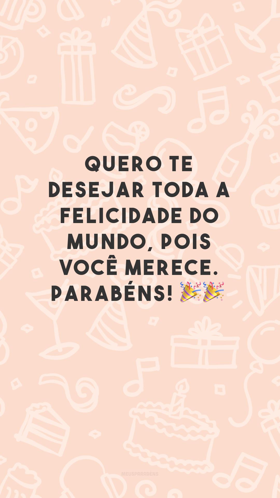 Quero te desejar toda a felicidade do mundo, pois você merece. Parabéns! 🎉🎉<br />