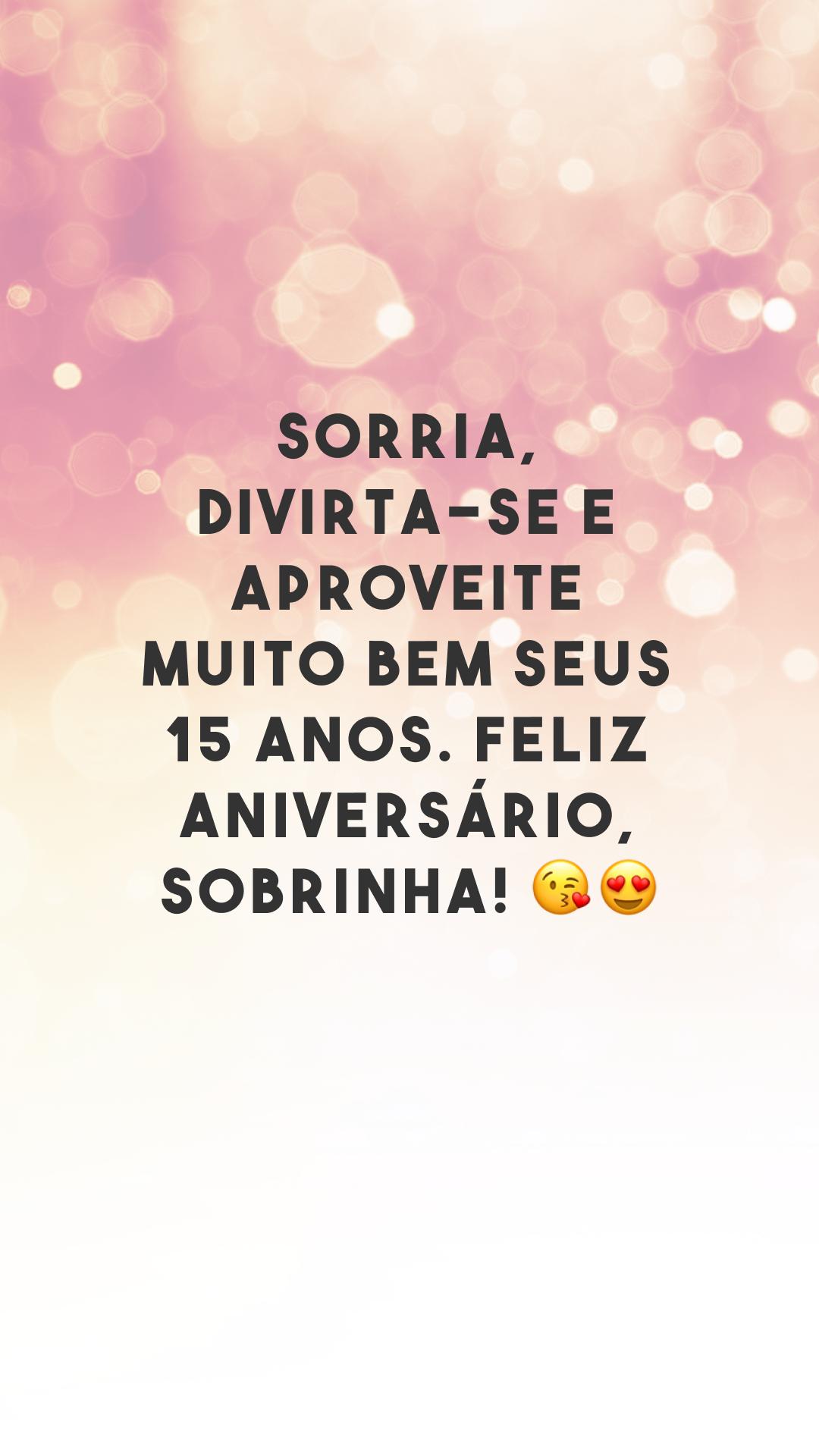 Sorria, divirta-se e aproveite muito bem seus 15 anos. Feliz aniversário, sobrinha! 😘😍