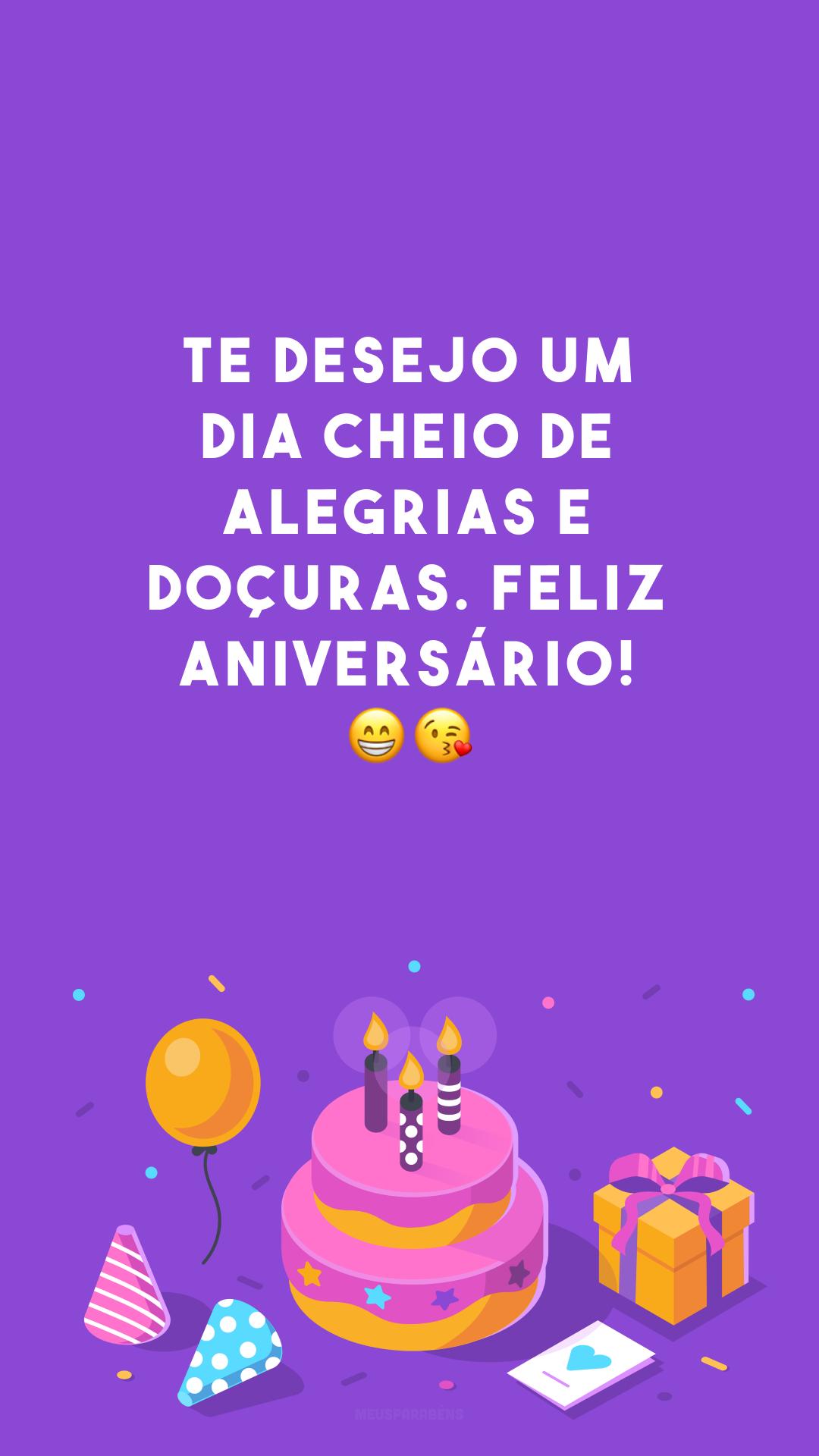 Te desejo um dia cheio de alegrias e doçuras. Feliz aniversário! 😁😘<br />