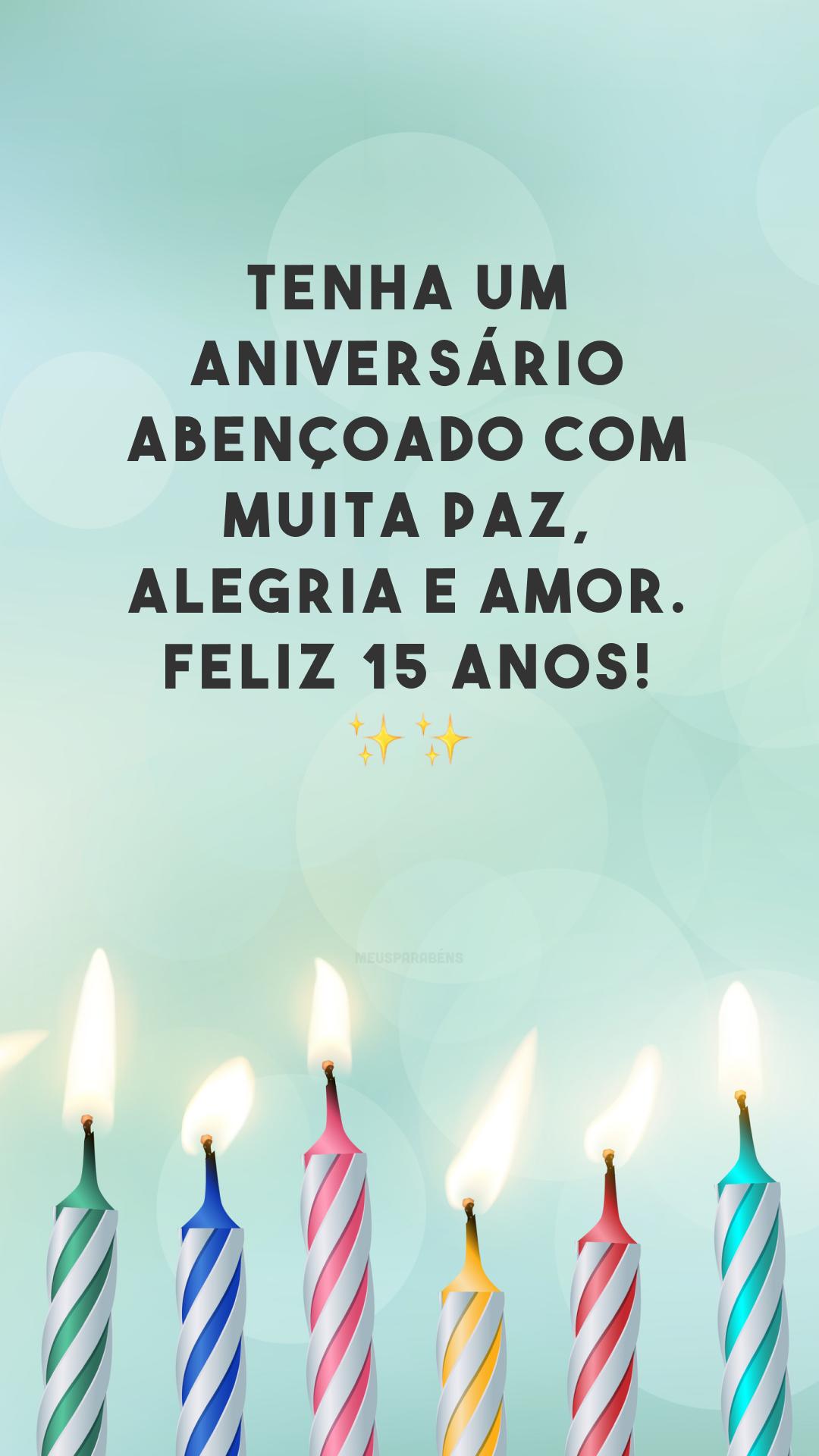 Tenha um aniversário abençoado com muita paz, alegria e amor. Feliz 15 anos! ✨✨