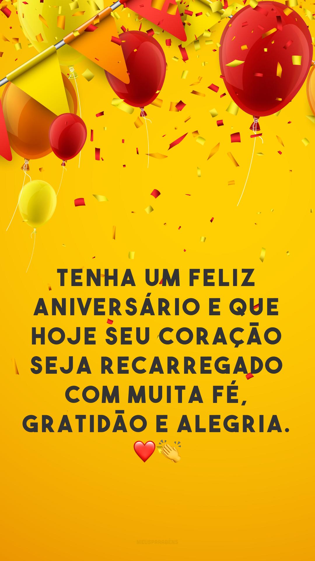 Tenha um feliz aniversário e que hoje seu coração seja recarregado com muita fé, gratidão e alegria. ❤👏