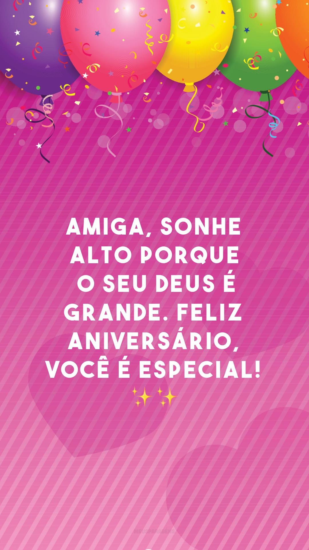 Amiga, sonhe alto porque o seu Deus é grande. Feliz aniversário, você é especial! ✨✨