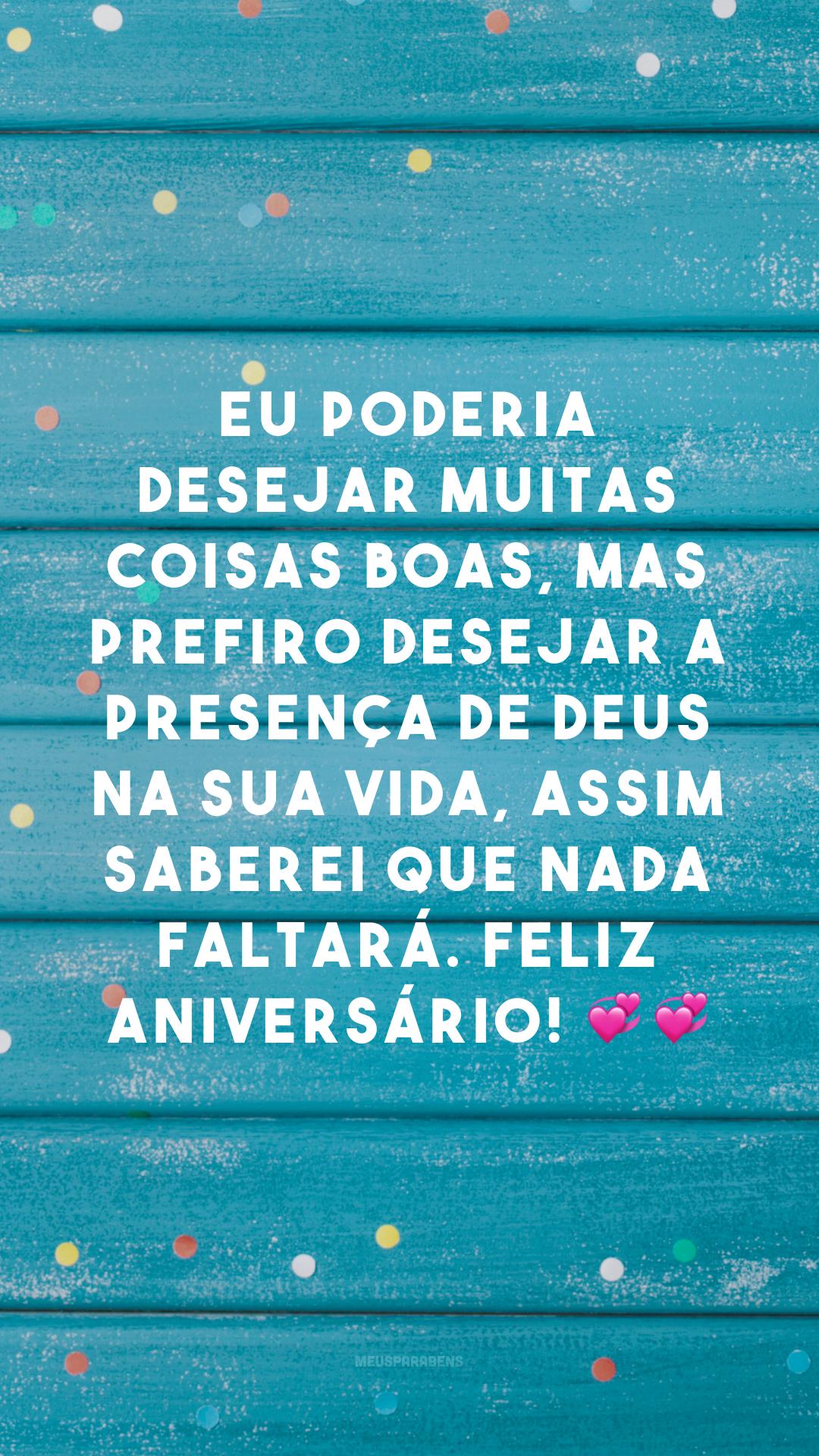 Eu poderia desejar muitas coisas boas, mas prefiro desejar a presença de Deus na sua vida, assim saberei que nada faltará. Feliz aniversário! ??