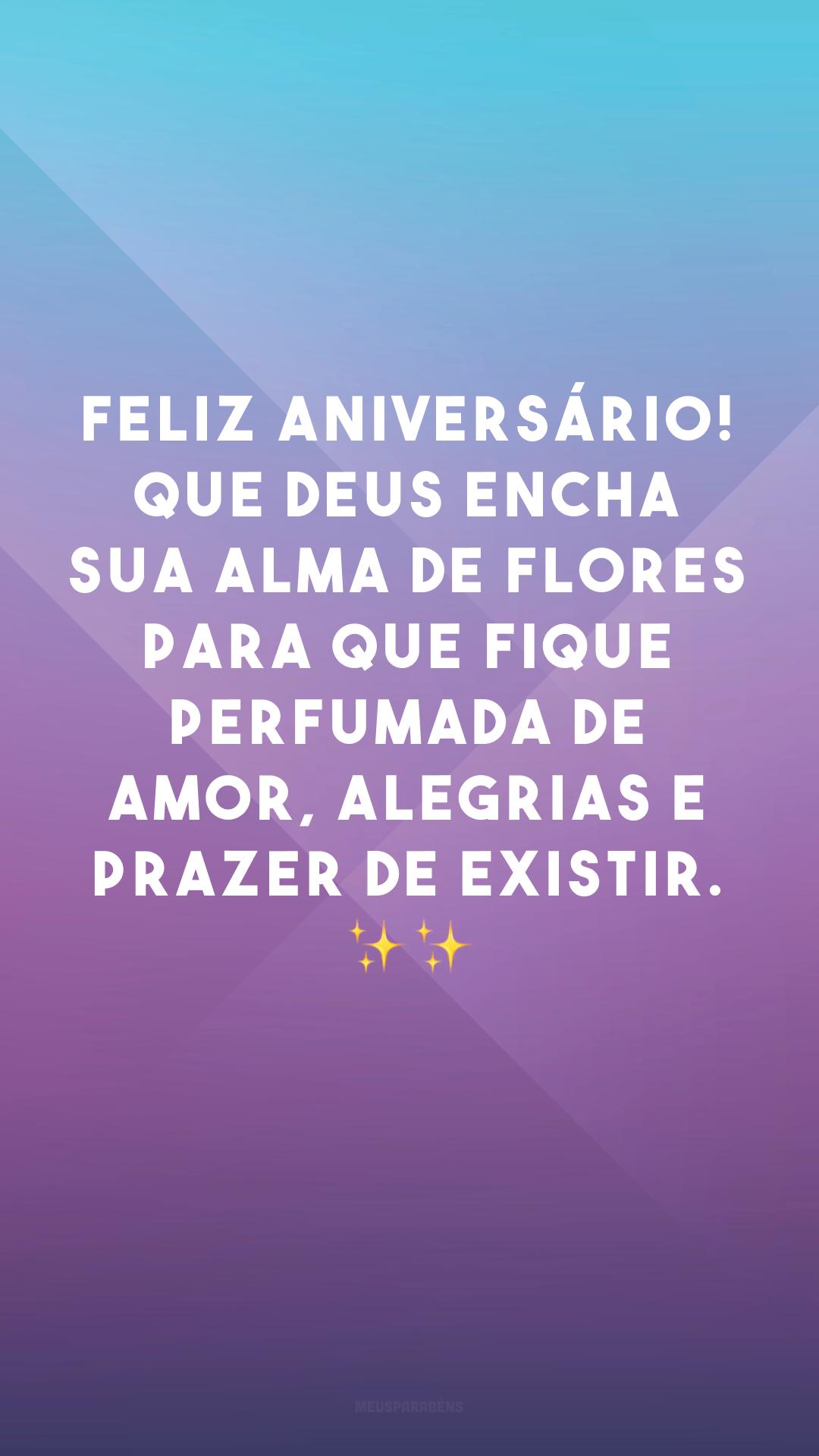 Feliz aniversário! Que Deus encha sua alma de flores para que fique perfumada de amor, alegrias e prazer de existir. ✨✨