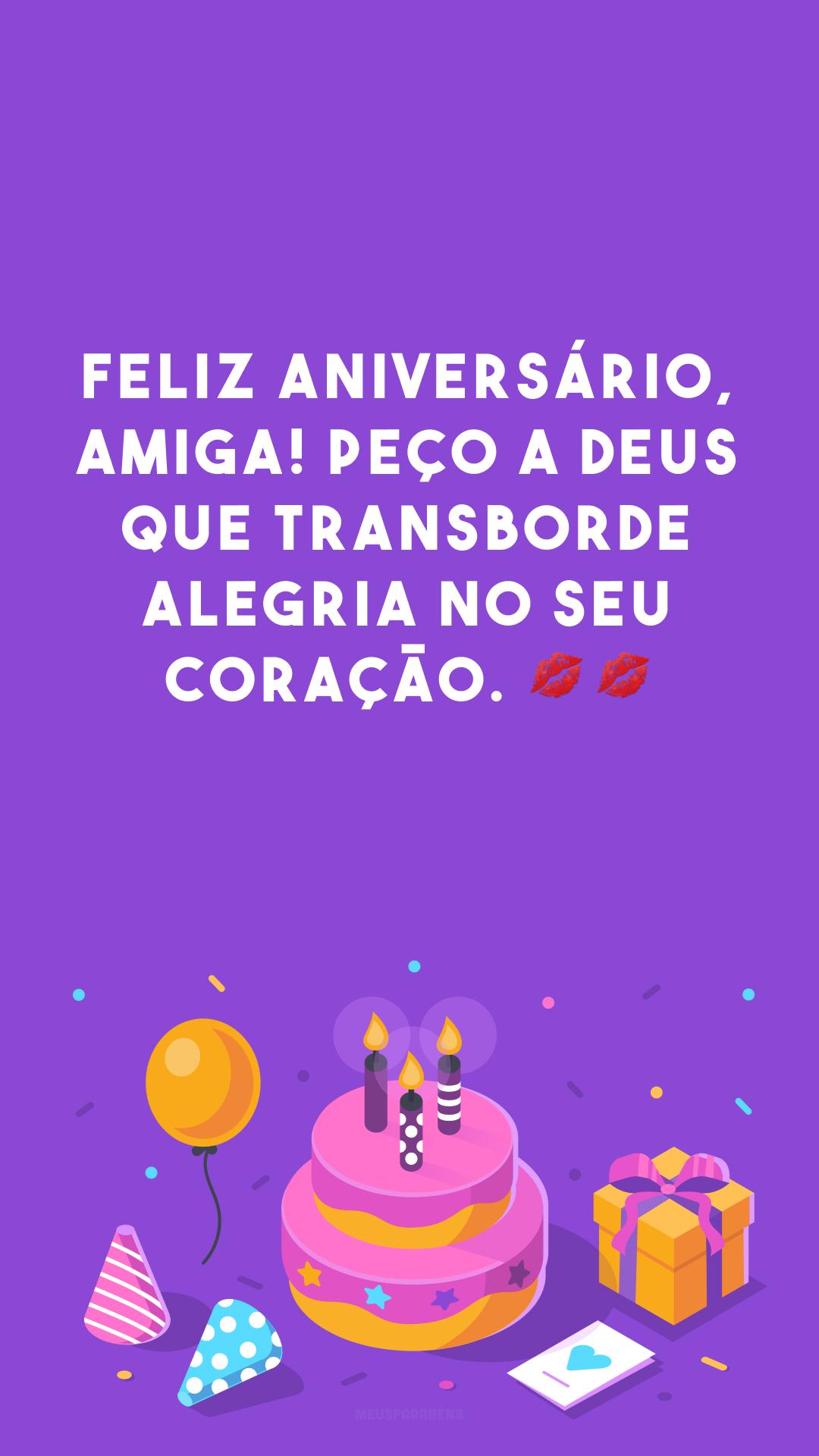 Feliz aniversário, amiga! Peço a Deus que transborde alegria no seu coração. ??