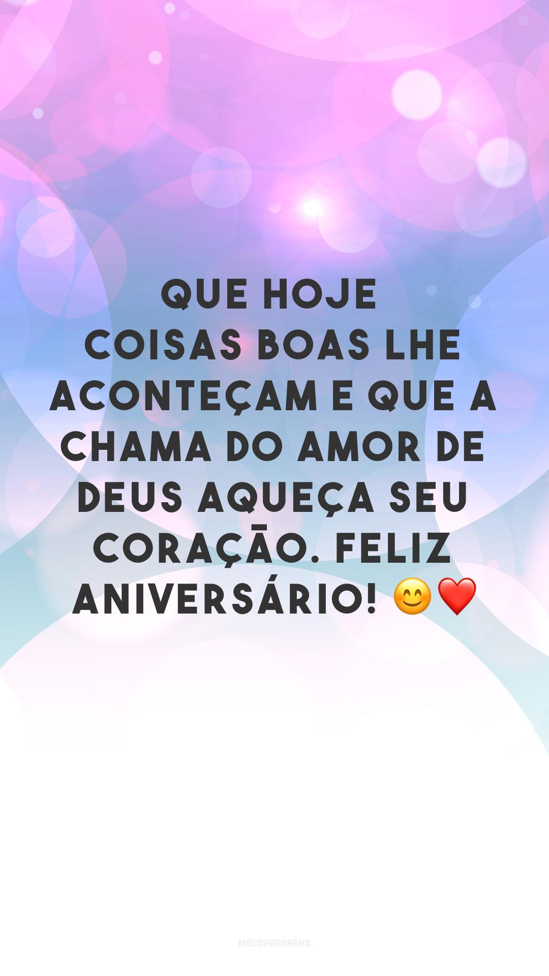 Que hoje coisas boas lhe aconteçam e que a chama do amor de Deus aqueça seu coração. Feliz aniversário! ?❤
