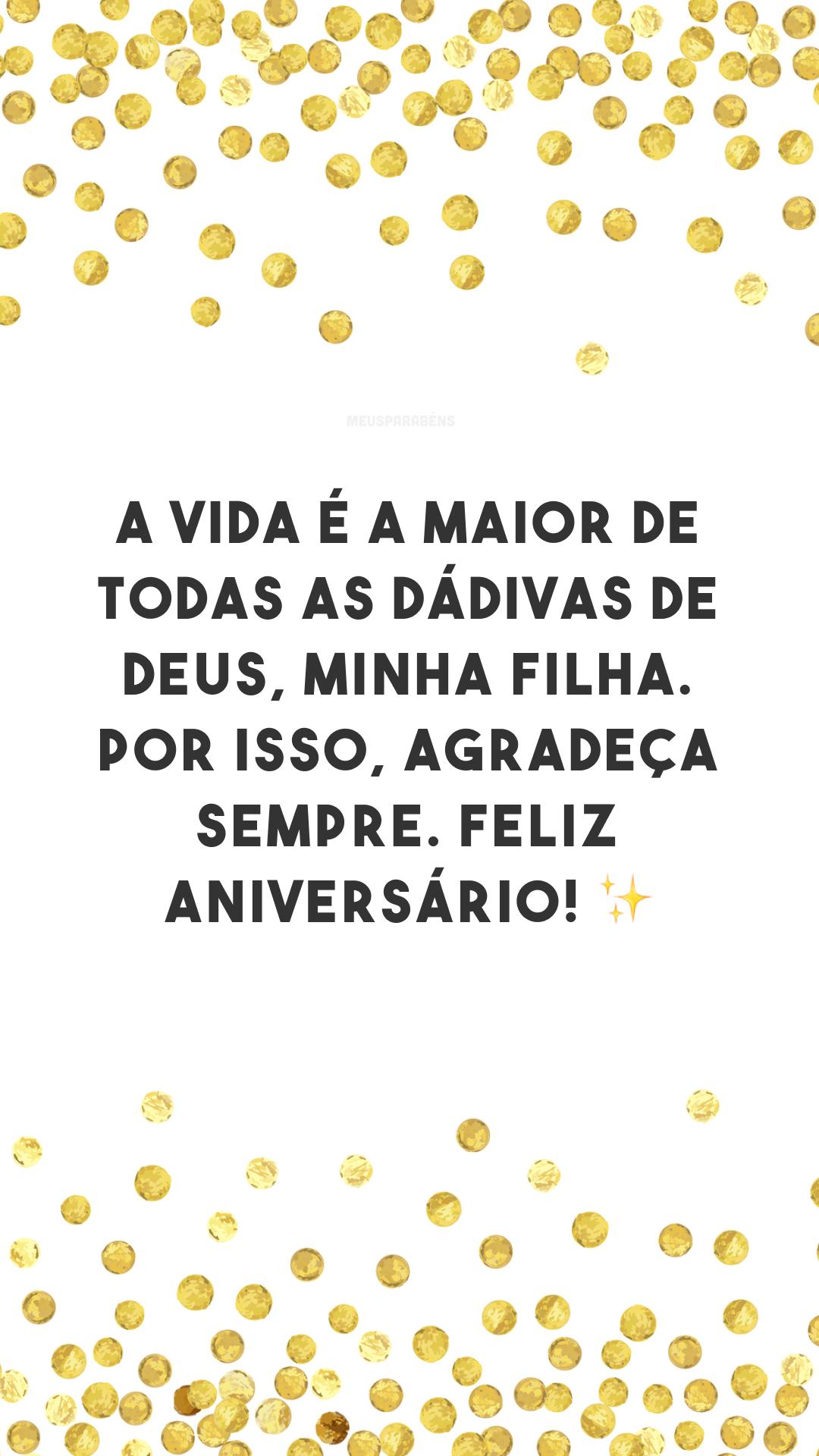 A vida é a maior de todas as dádivas de Deus, minha filha. Por isso, agradeça sempre. Feliz aniversário! ✨✨