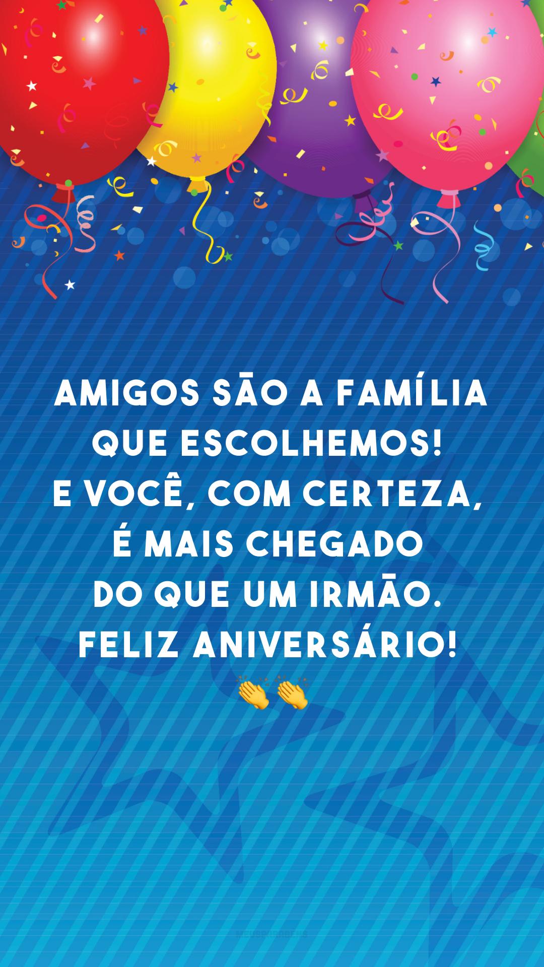 Amigos são a família que escolhemos! E você, com certeza, é mais chegado do que um irmão. Feliz aniversário! 👏👏
