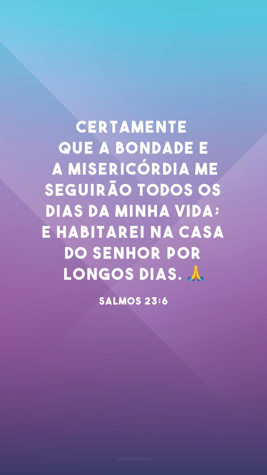 Certamente que a bondade e a misericórdia me seguirão todos os dias da minha vida; e habitarei na casa do Senhor por longos dias. 🙏
