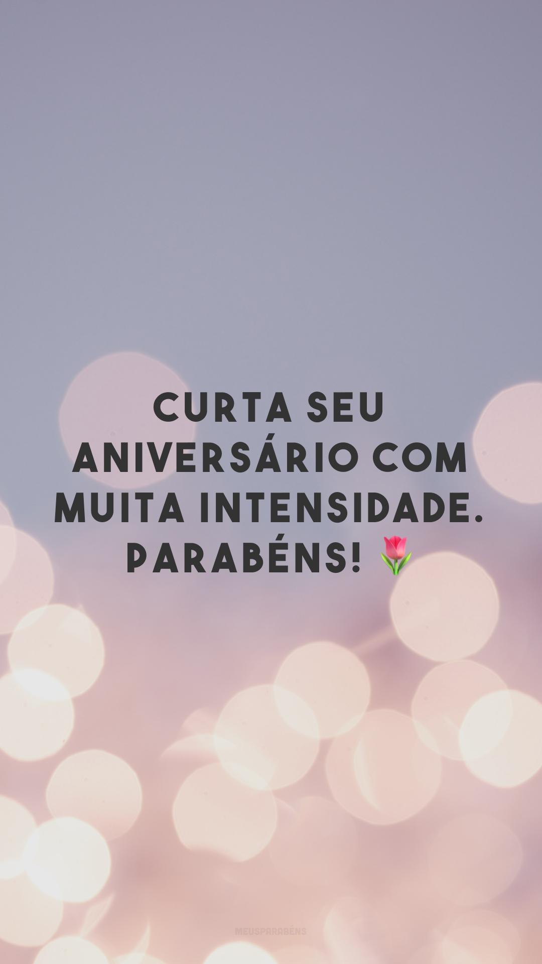 Curta seu aniversário com muita intensidade. Parabéns! 🌷