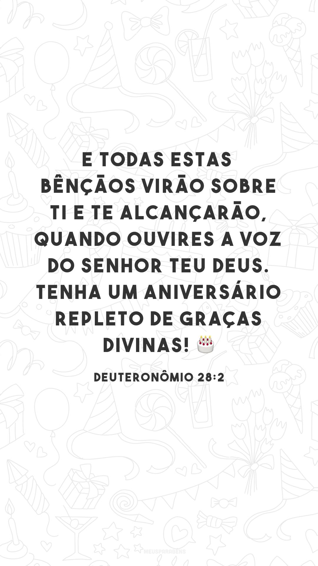 E todas estas bênçãos virão sobre ti e te alcançarão, quando ouvires a voz do Senhor teu Deus. Tenha um aniversário repleto de graças divinas! 🎂<br />