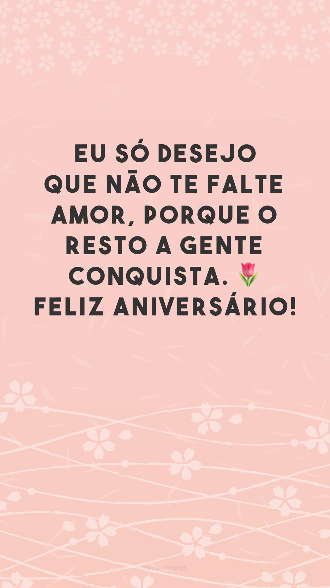 Eu só desejo que não te falte amor, porque o resto a gente conquista. 🌷 Feliz aniversário!