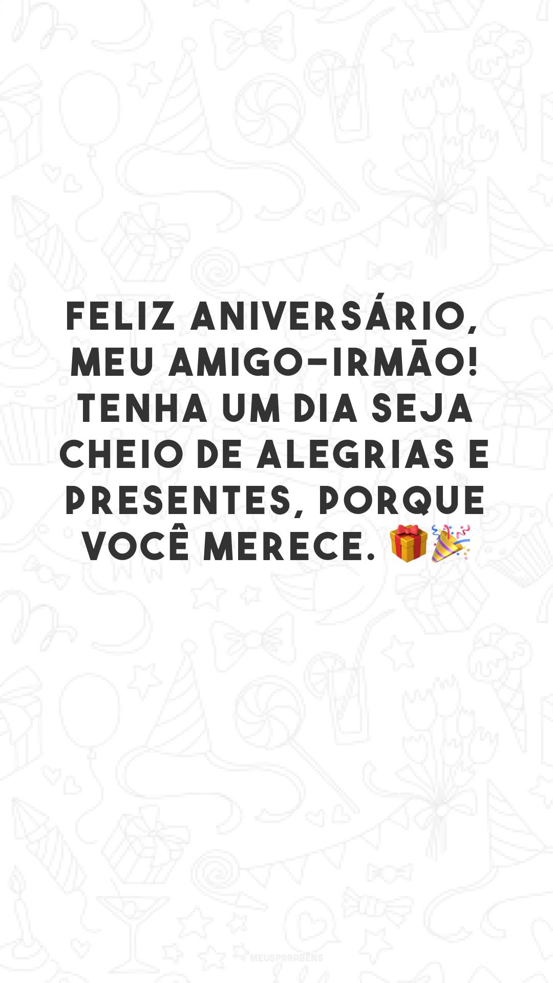 Feliz aniversário, meu amigo-irmão! Tenha um dia seja cheio de alegrias e presentes, porque você merece. 🎁🎉