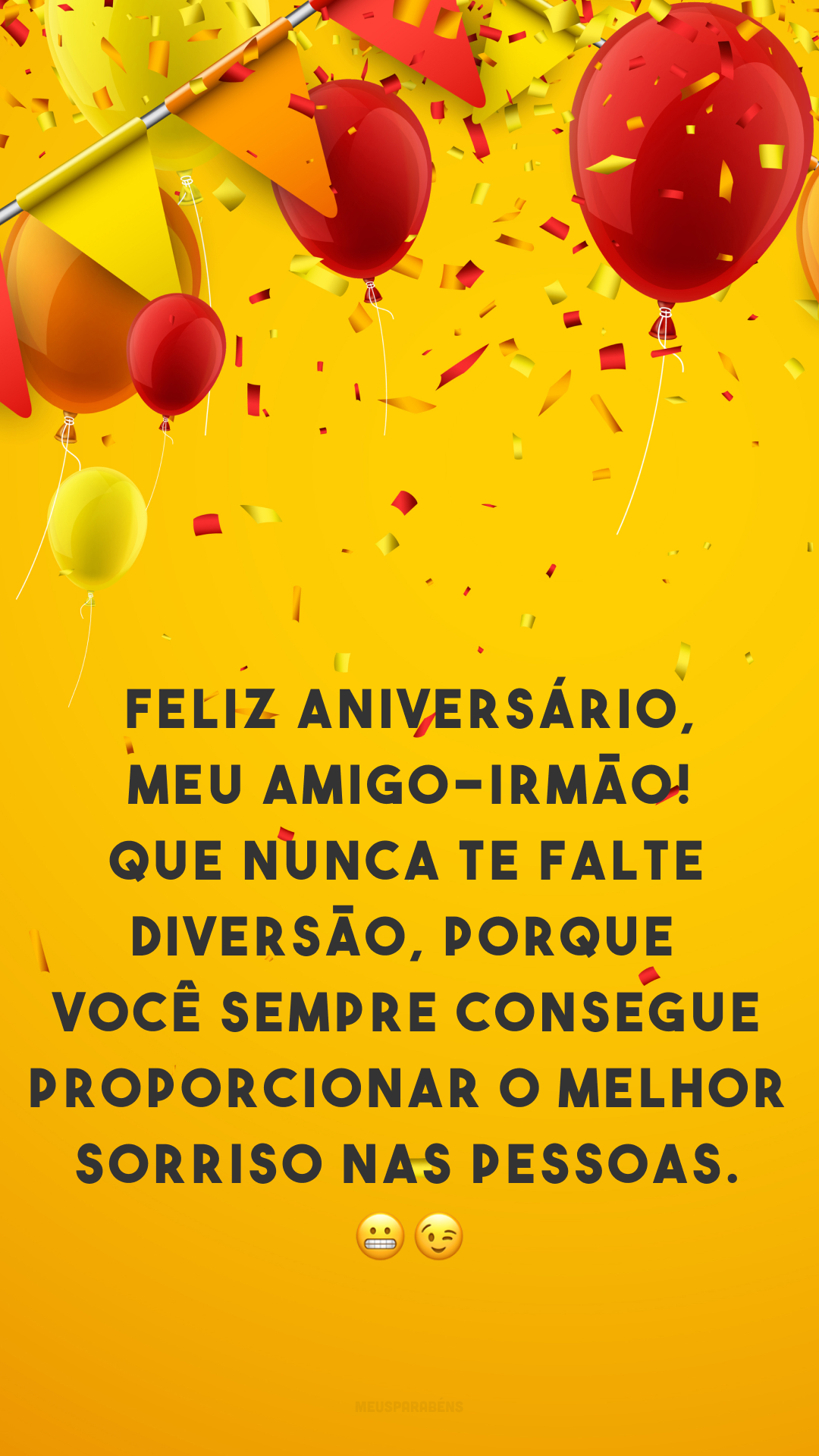 Feliz aniversário, meu amigo-irmão! Que nunca te falte diversão, porque você sempre consegue proporcionar o melhor sorriso nas pessoas. 😬😉
