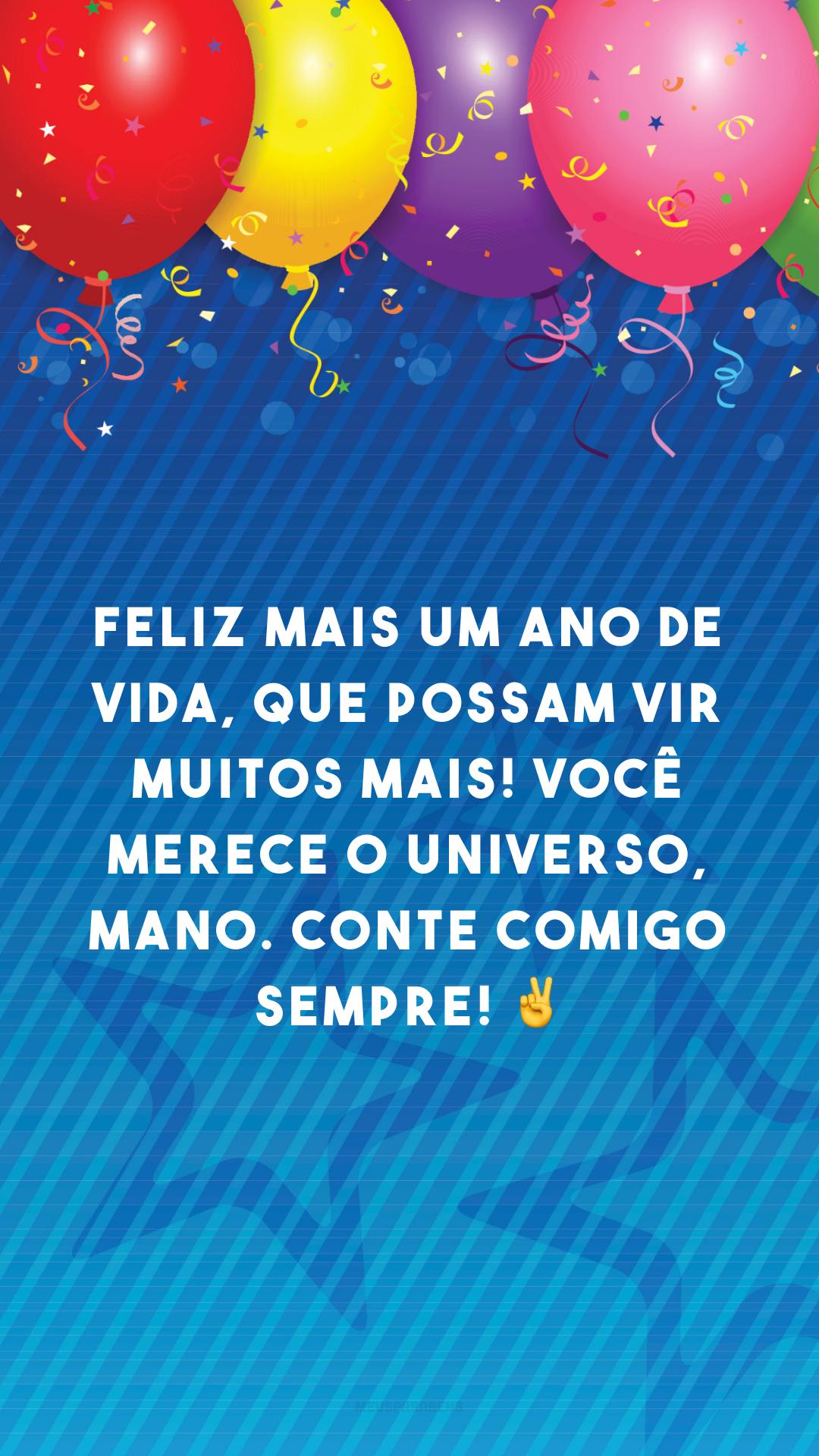 Feliz mais um ano de vida, que possam vir muitos mais! Você merece o universo, mano. Conte comigo sempre! ✌