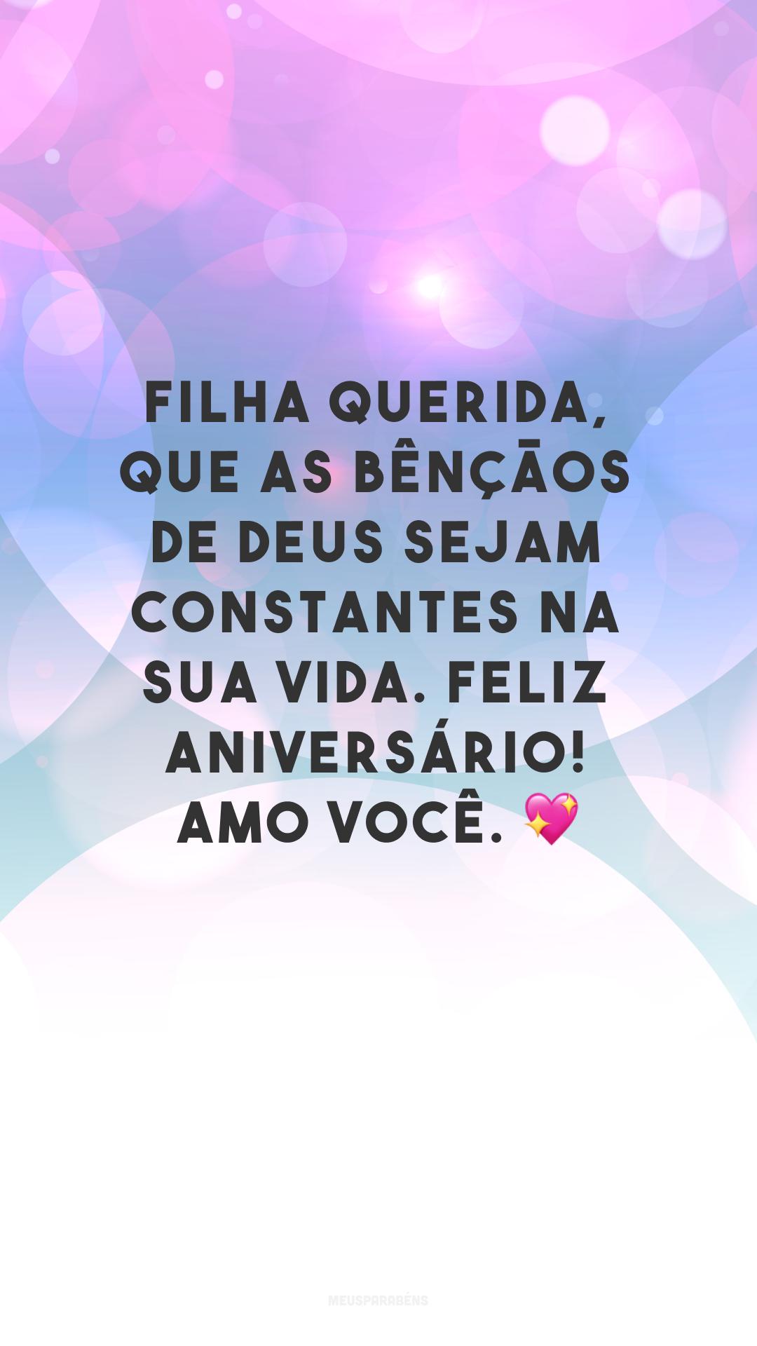 Filha querida, que as bênçãos de Deus sejam constantes na sua vida. Feliz aniversário! Amo você. ?