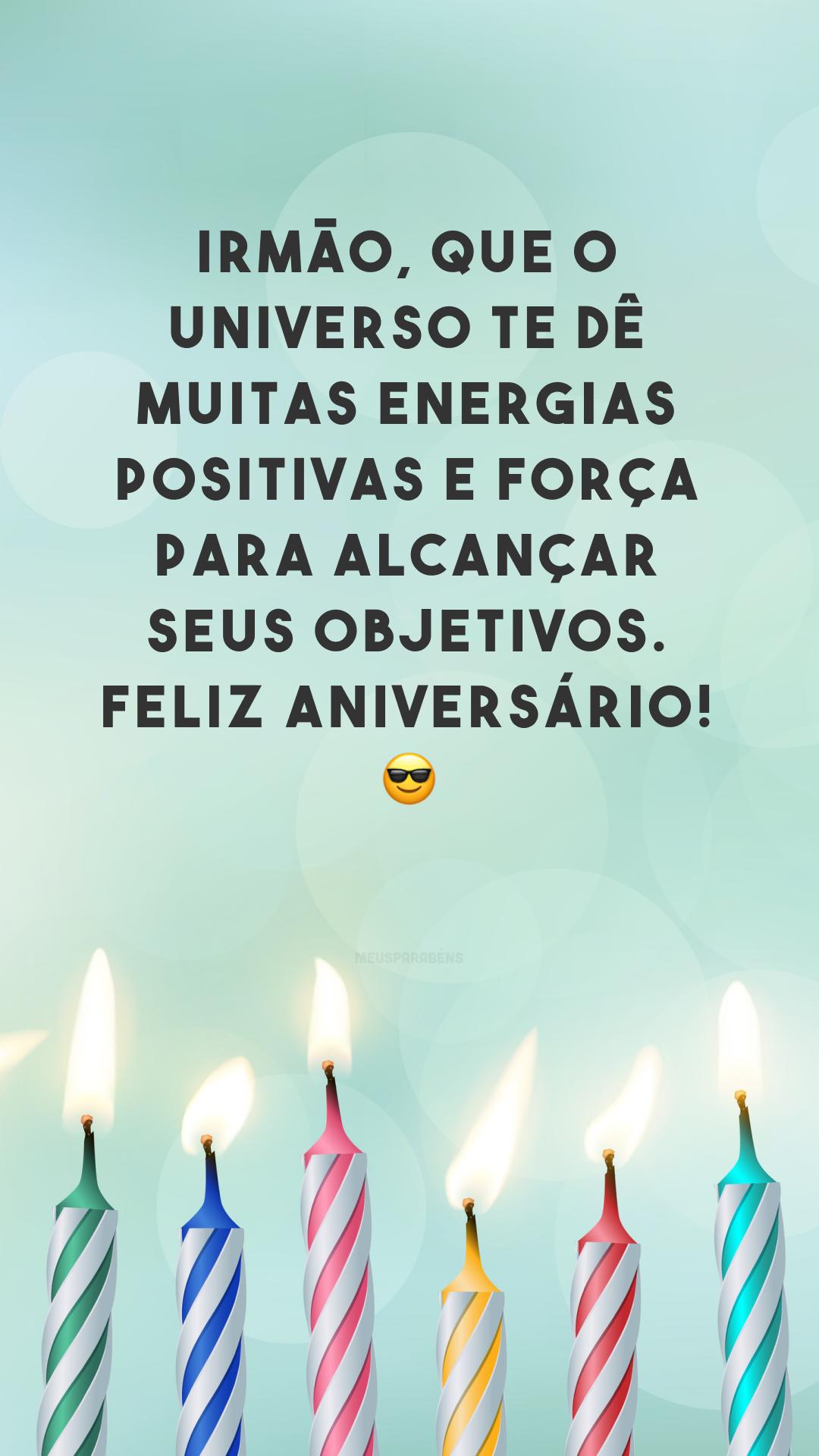 Irmão, que o universo te dê muitas energias positivas e força para alcançar seus objetivos. Feliz aniversário! 😎