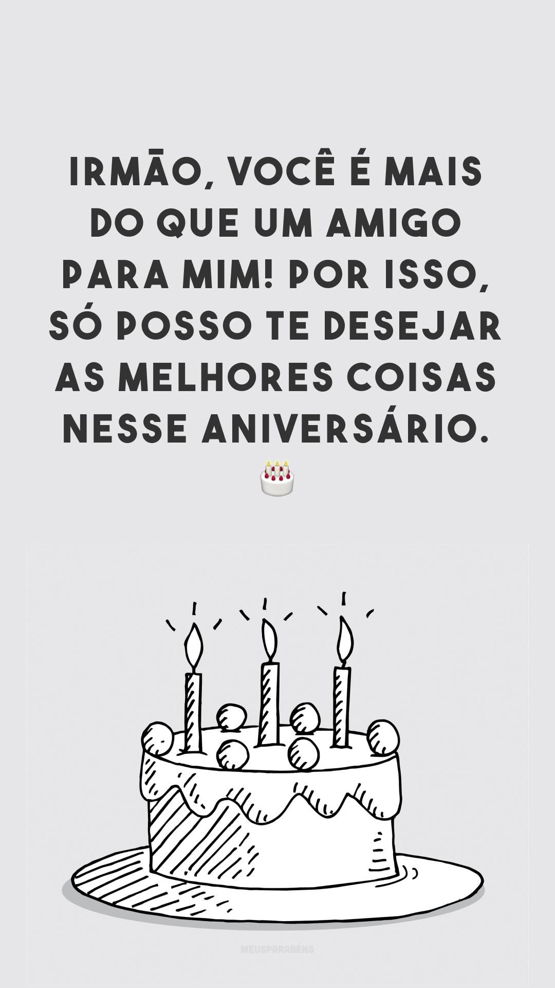 Irmão, você é mais do que um amigo para mim! Por isso, só posso te desejar as melhores coisas nesse aniversário. 🎂
